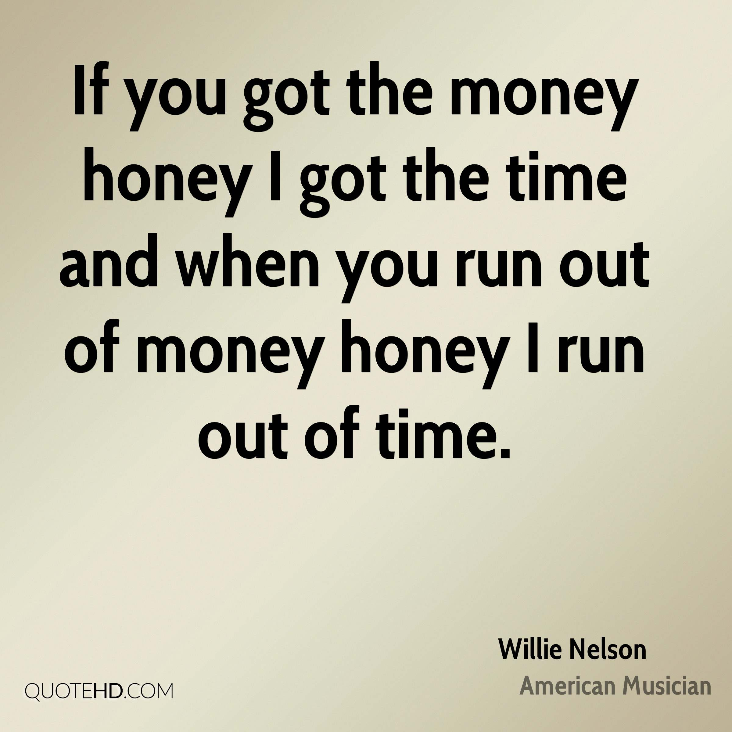 If you got the money honey I got the time and when you run out of money honey I run out of time.