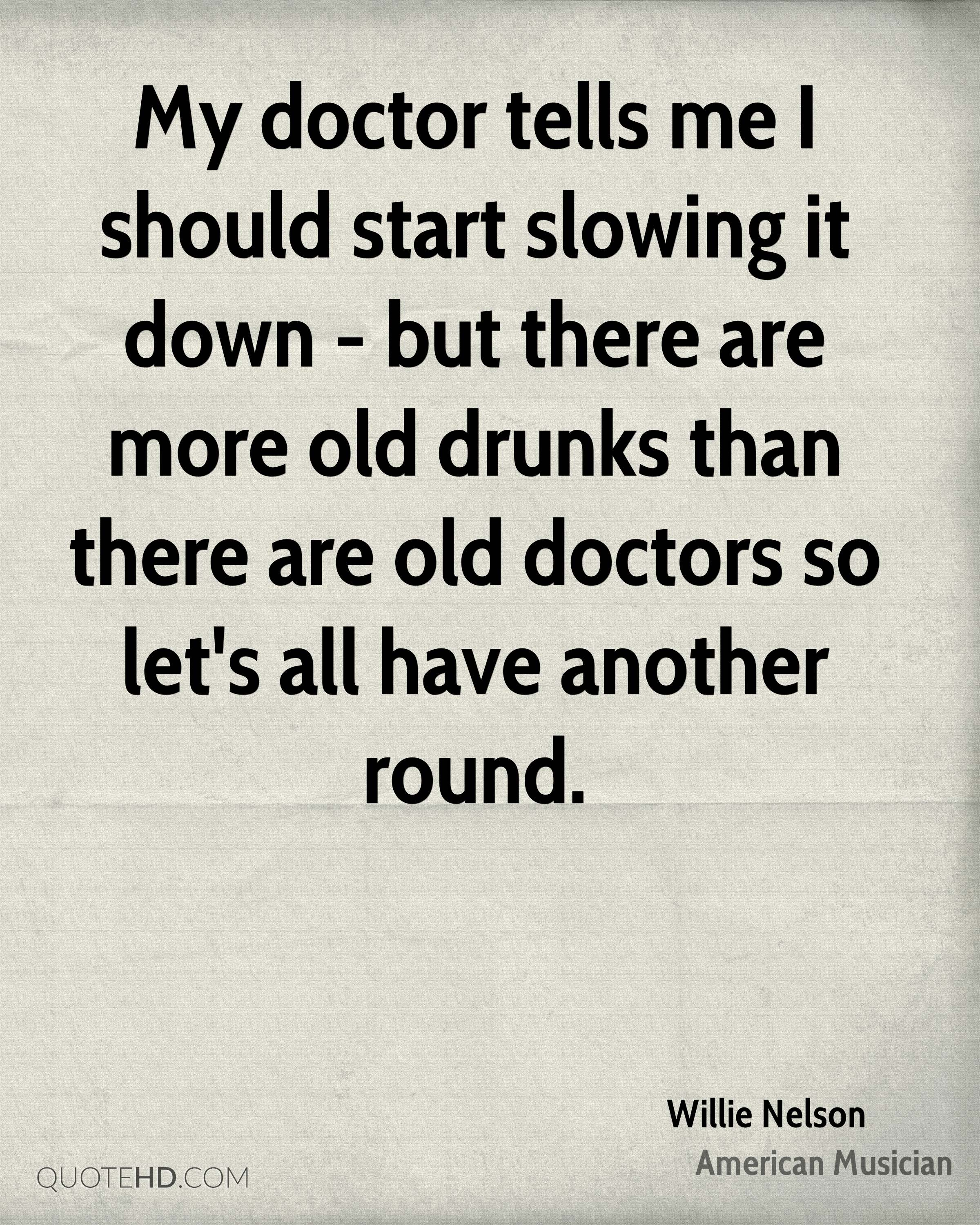My doctor tells me I should start slowing it down - but there are more old drunks than there are old doctors so let's all have another round.