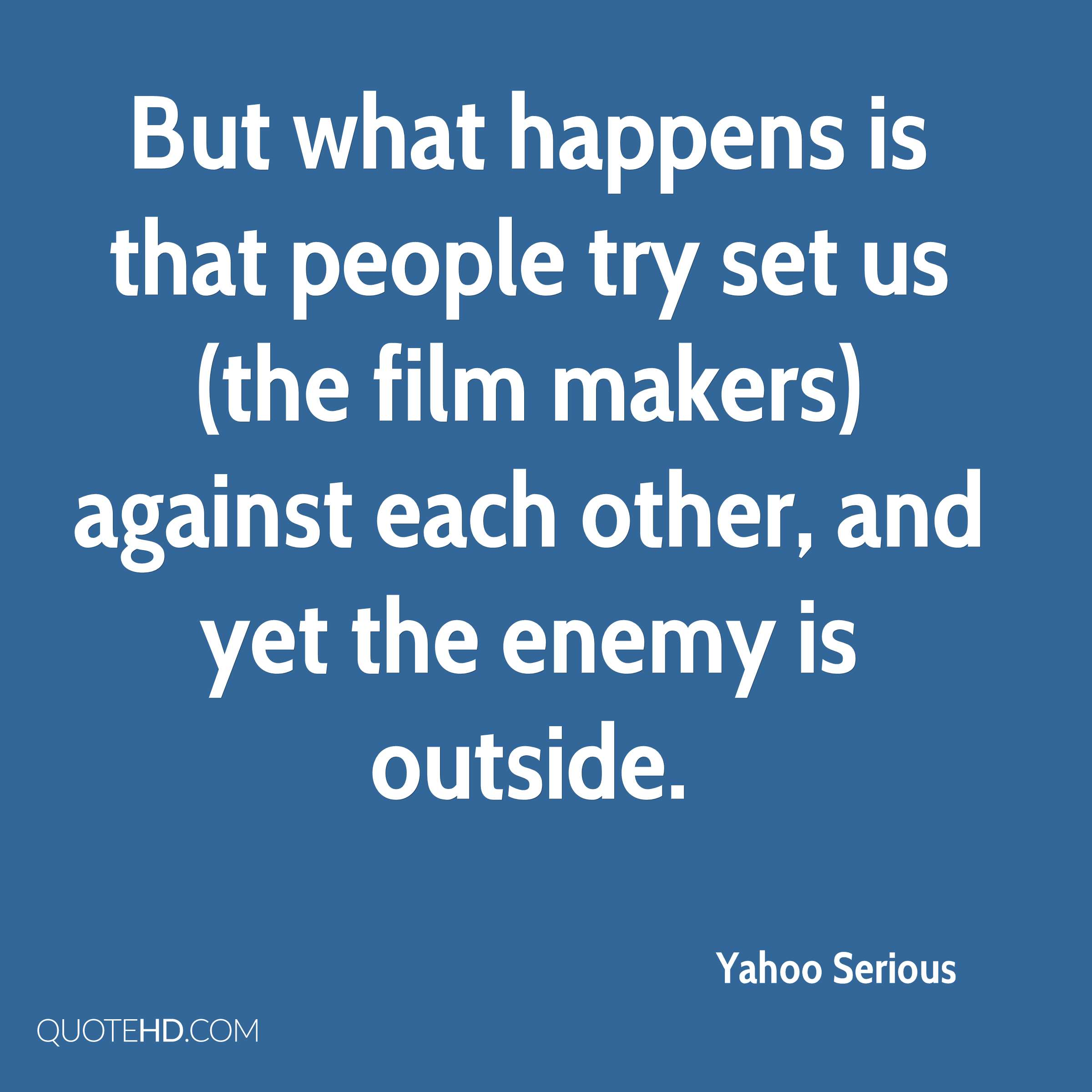 But what happens is that people try set us (the film makers) against each other, and yet the enemy is outside.