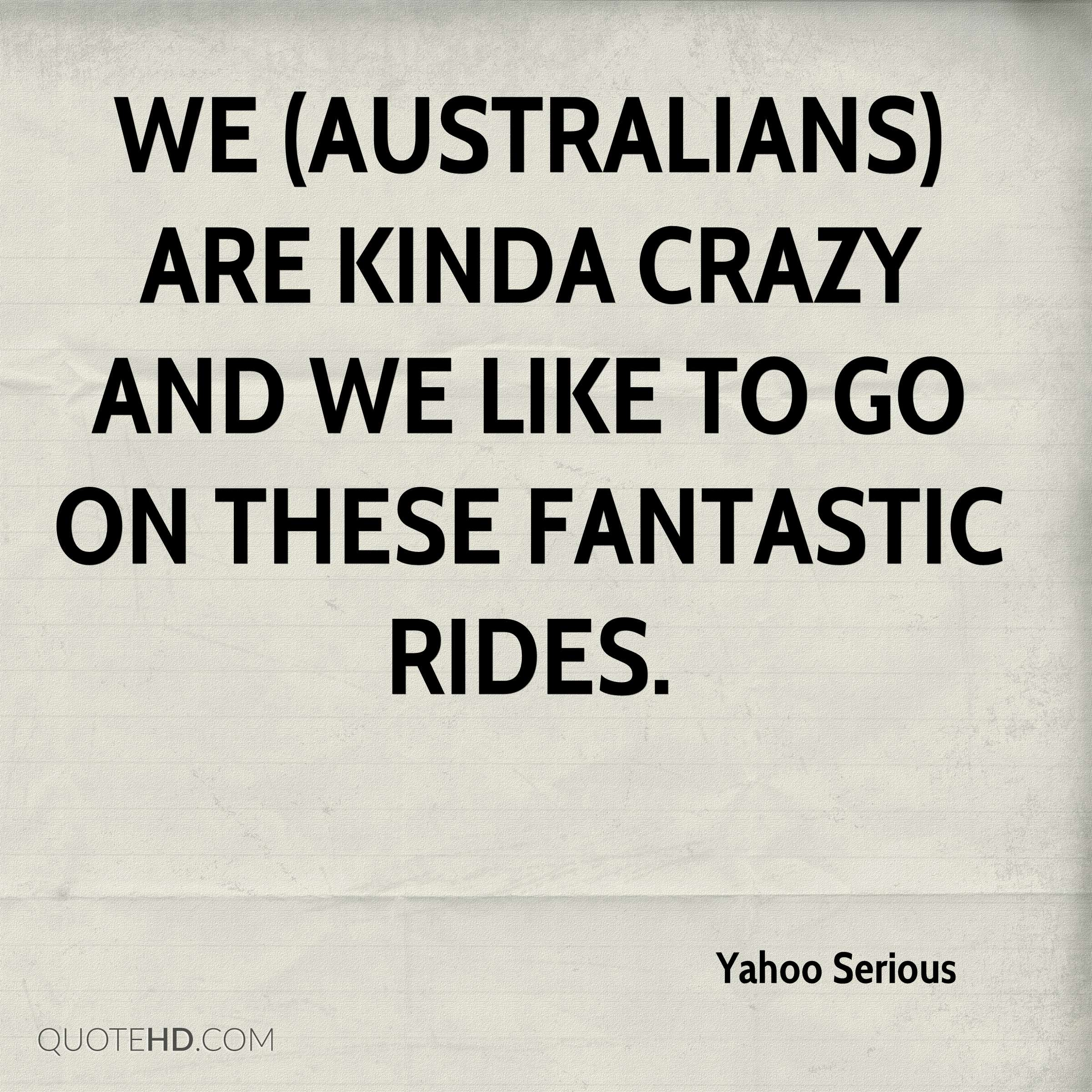 We (Australians) are kinda crazy and we like to go on these fantastic rides.