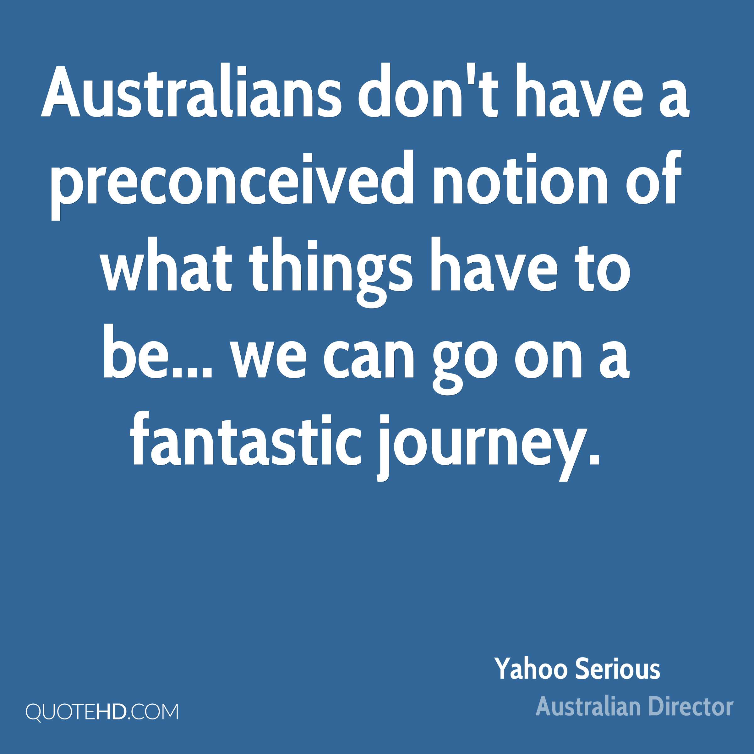 Australians don't have a preconceived notion of what things have to be... we can go on a fantastic journey.
