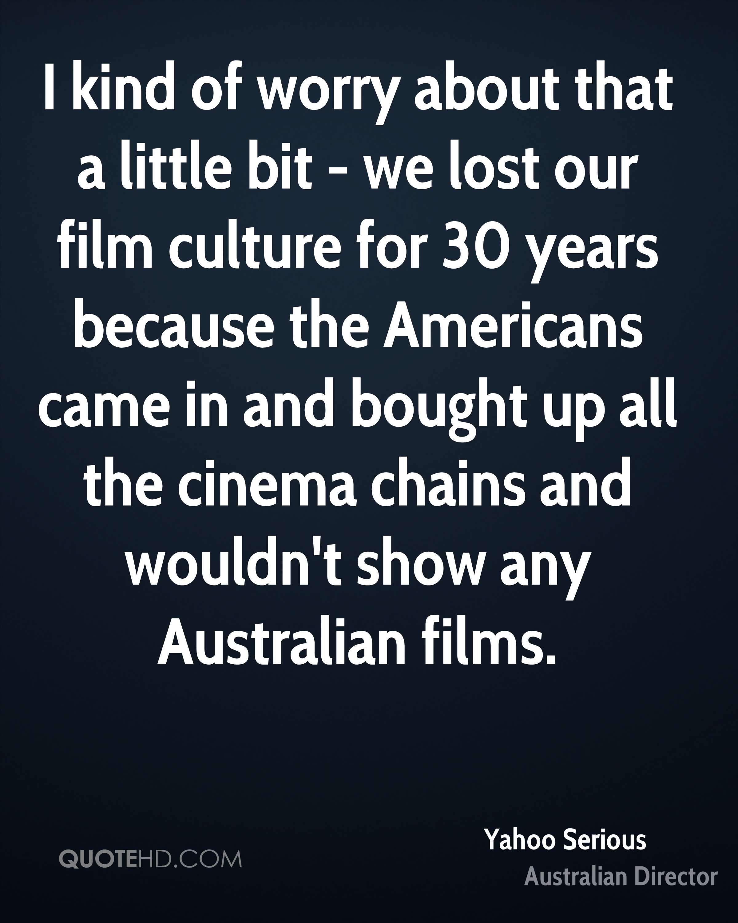 I kind of worry about that a little bit - we lost our film culture for 30 years because the Americans came in and bought up all the cinema chains and wouldn't show any Australian films.