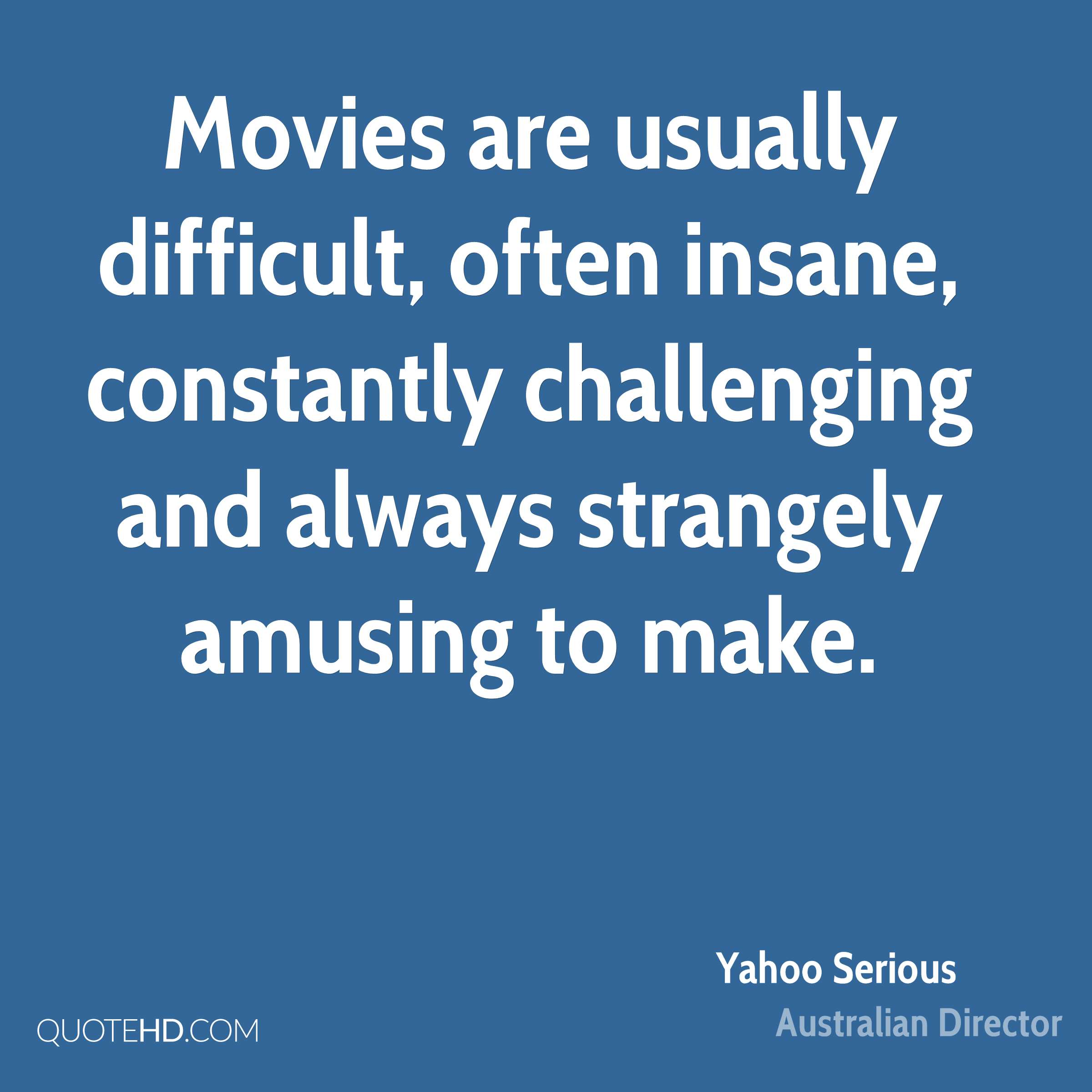 Movies are usually difficult, often insane, constantly challenging and always strangely amusing to make.