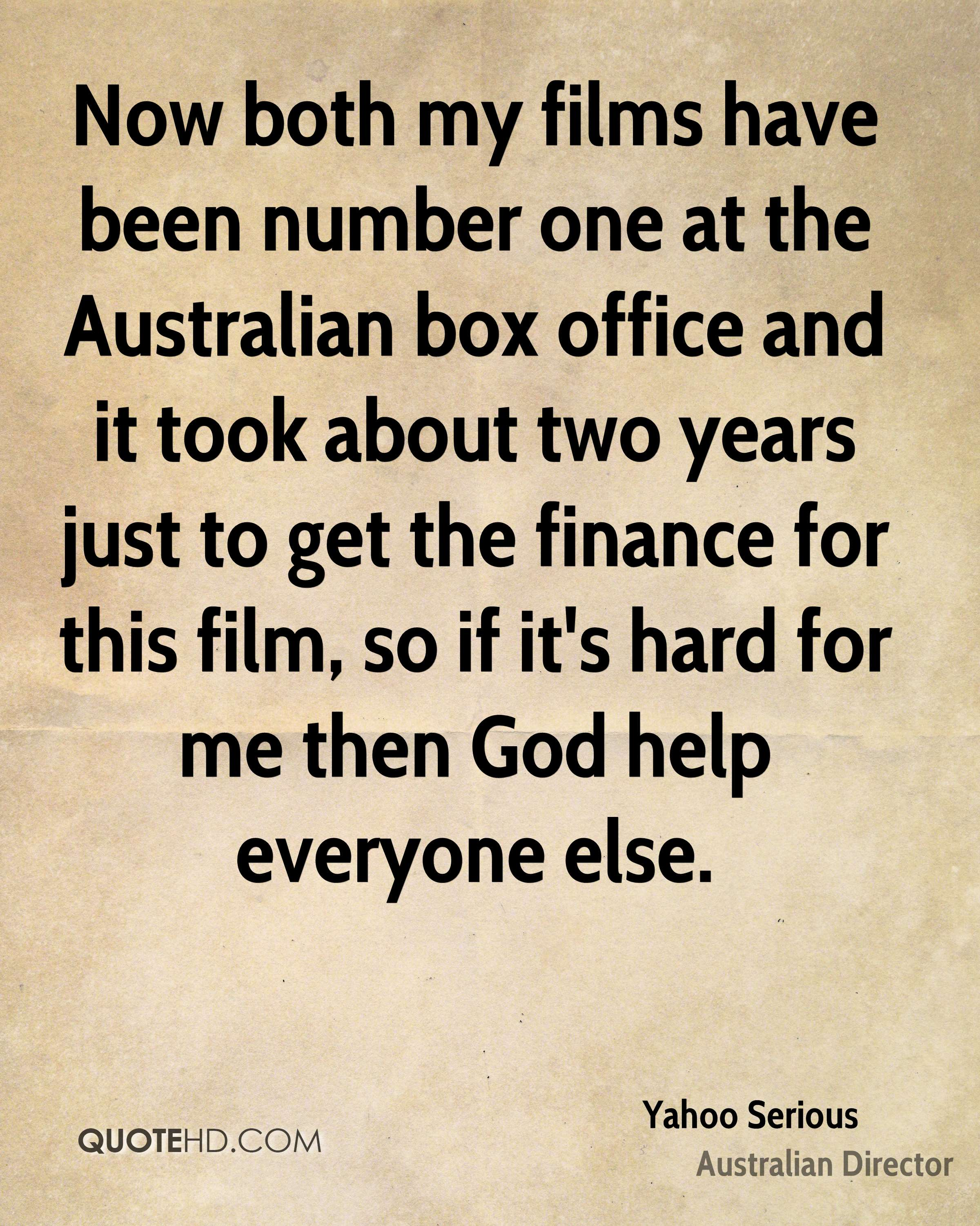 Now both my films have been number one at the Australian box office and it took about two years just to get the finance for this film, so if it's hard for me then God help everyone else.
