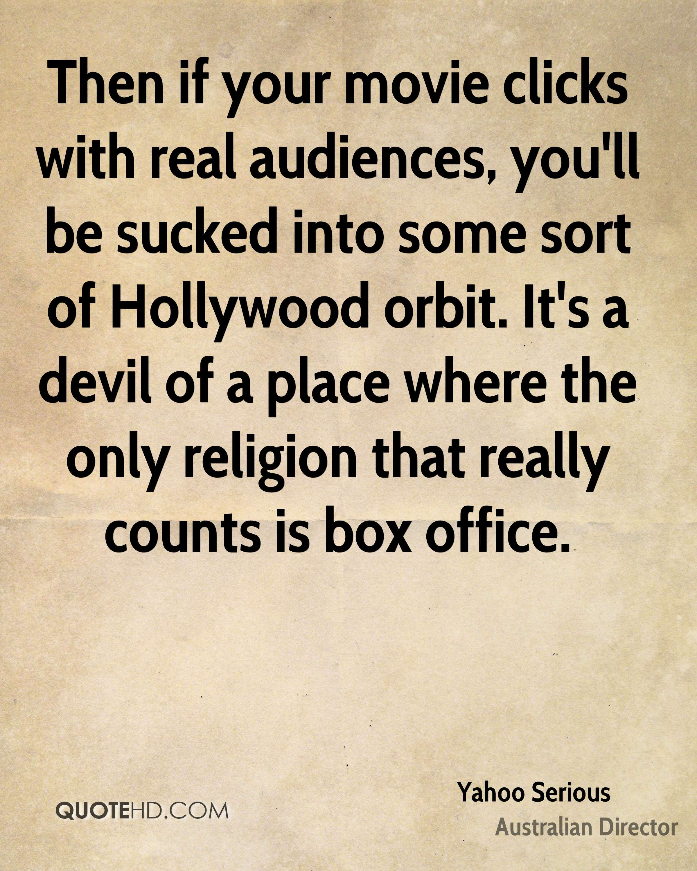 Then if your movie clicks with real audiences, you'll be sucked into some sort of Hollywood orbit. It's a devil of a place where the only religion that really counts is box office.