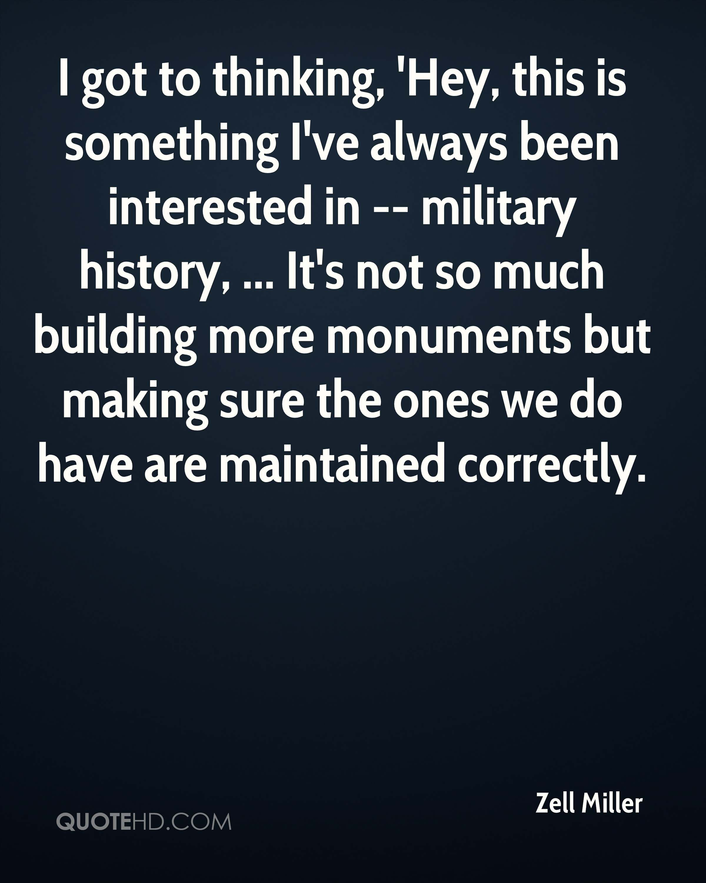 I got to thinking, 'Hey, this is something I've always been interested in -- military history, ... It's not so much building more monuments but making sure the ones we do have are maintained correctly.