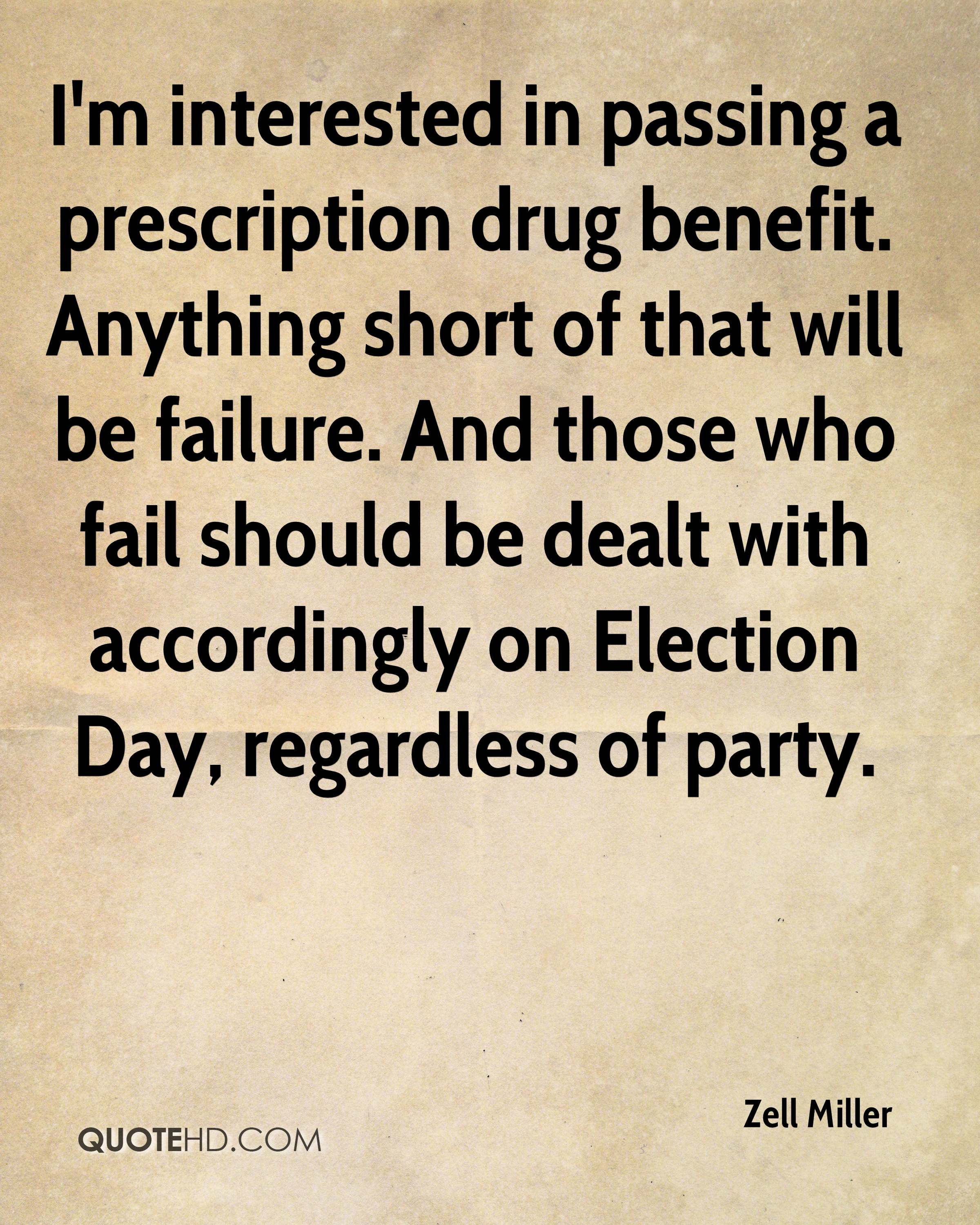 I'm interested in passing a prescription drug benefit. Anything short of that will be failure. And those who fail should be dealt with accordingly on Election Day, regardless of party.