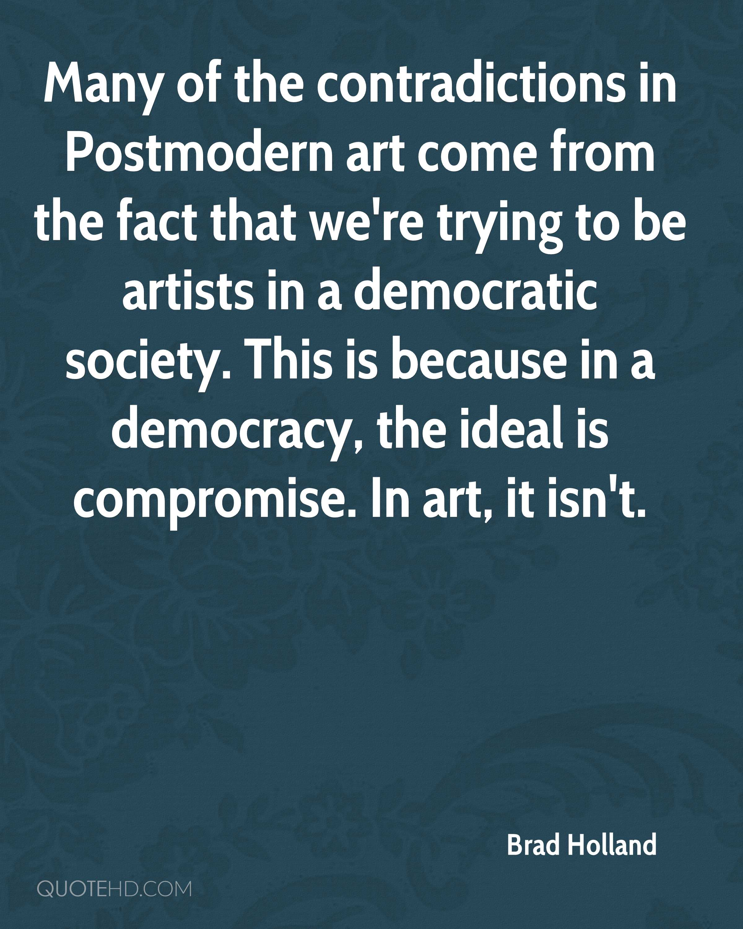 Many of the contradictions in Postmodern art come from the fact that we're trying to be artists in a democratic society. This is because in a democracy, the ideal is compromise. In art, it isn't.