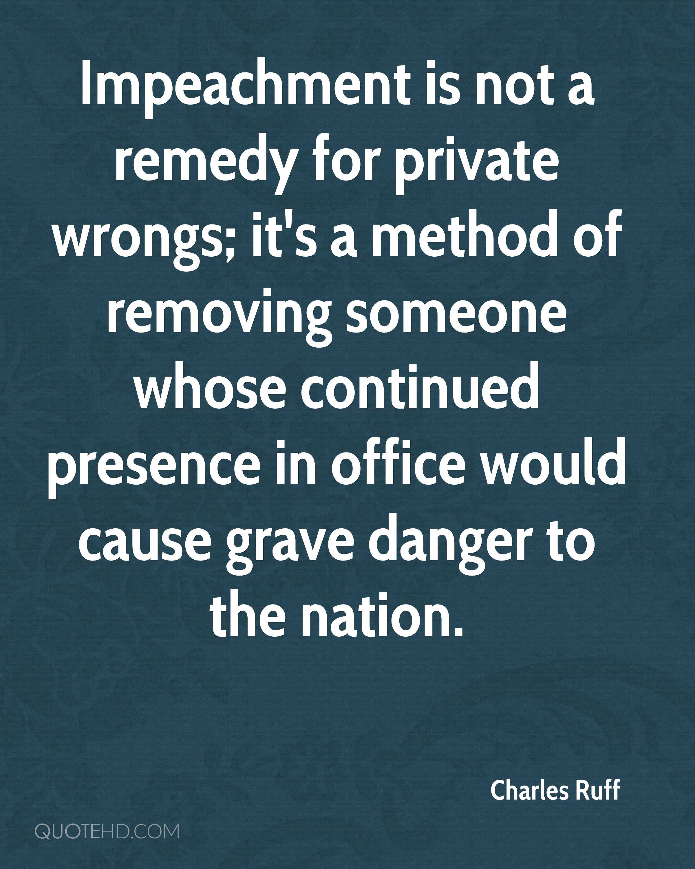 Impeachment is not a remedy for private wrongs; it's a method of removing someone whose continued presence in office would cause grave danger to the nation.
