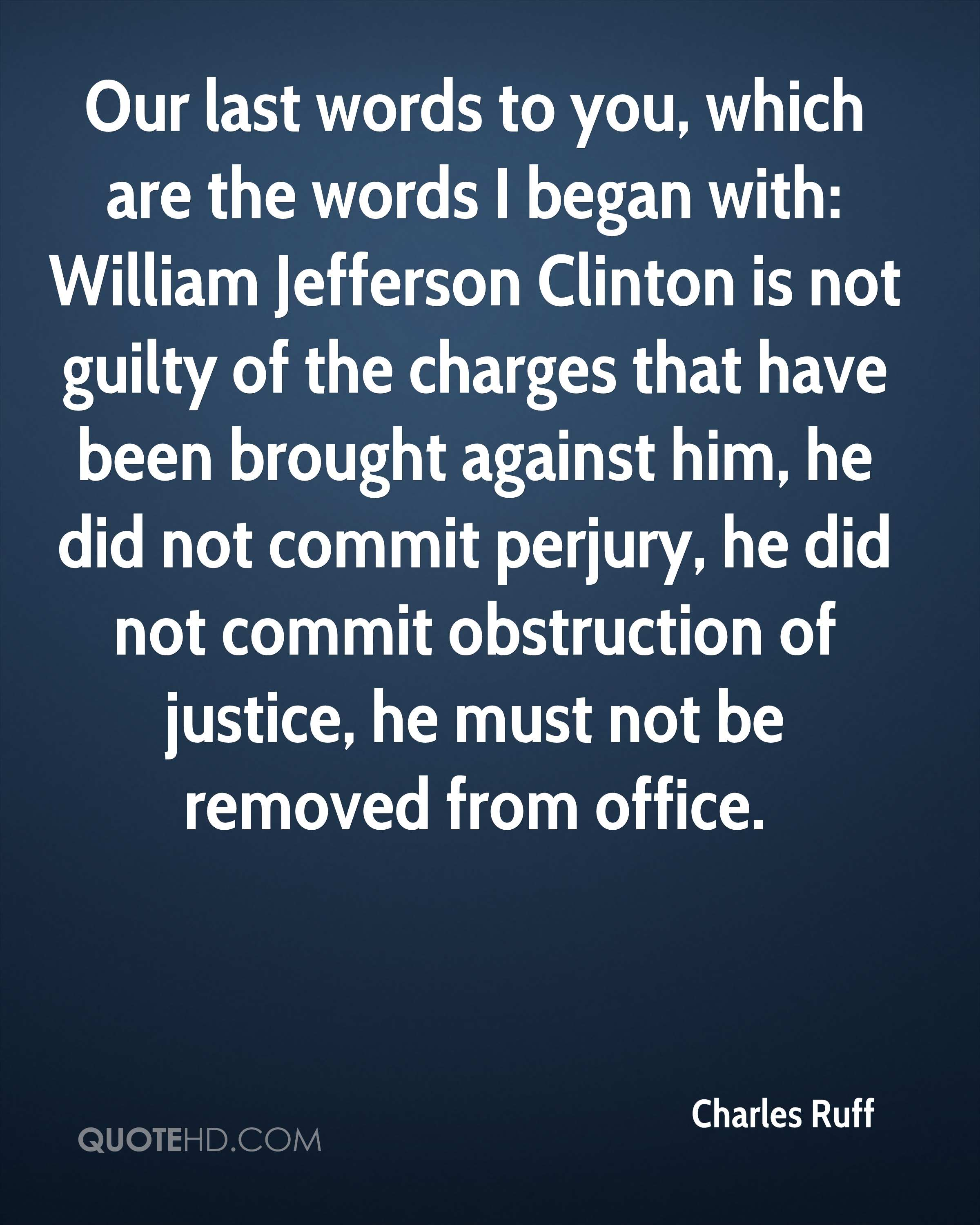 Our last words to you, which are the words I began with: William Jefferson Clinton is not guilty of the charges that have been brought against him, he did not commit perjury, he did not commit obstruction of justice, he must not be removed from office.