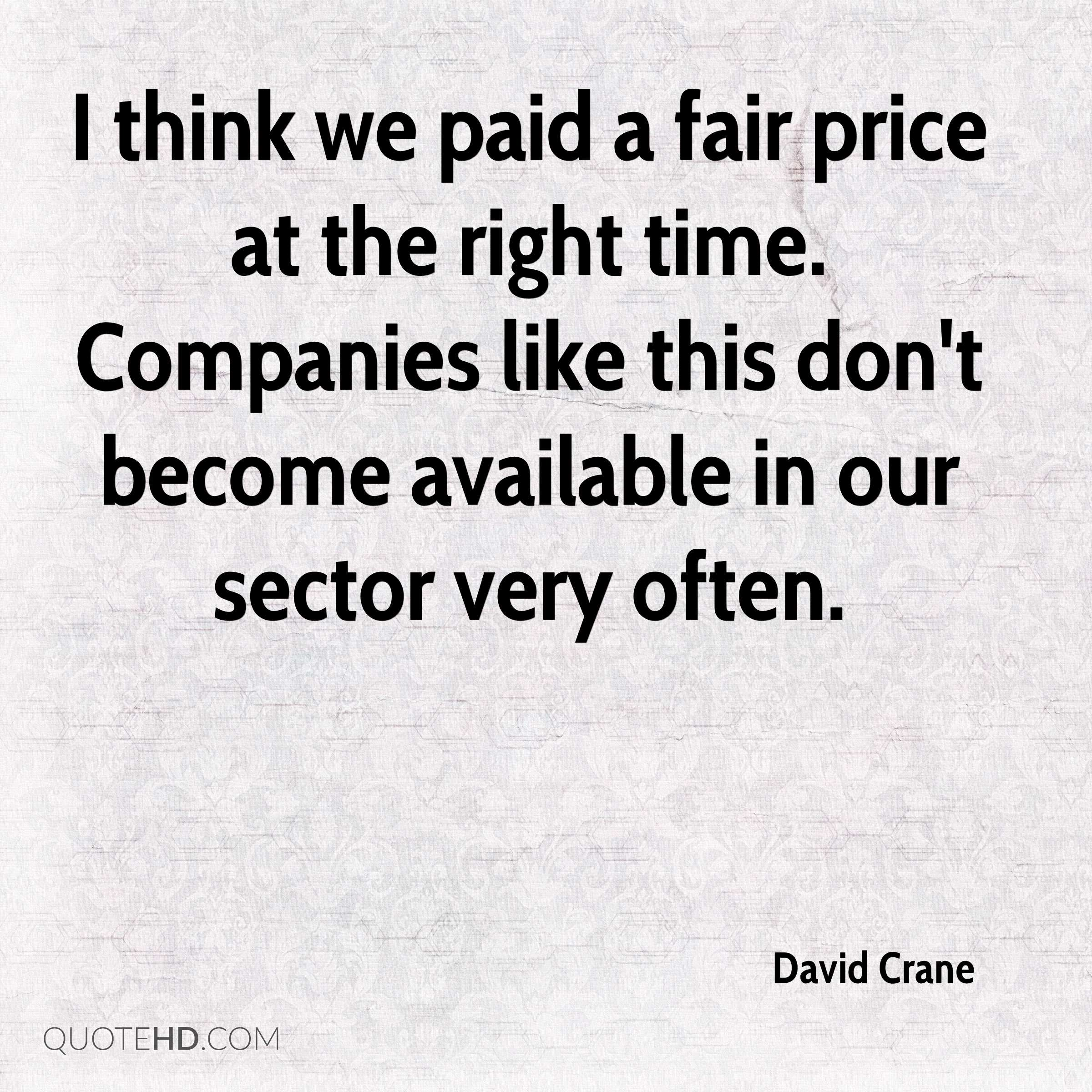 I think we paid a fair price at the right time. Companies like this don't become available in our sector very often.