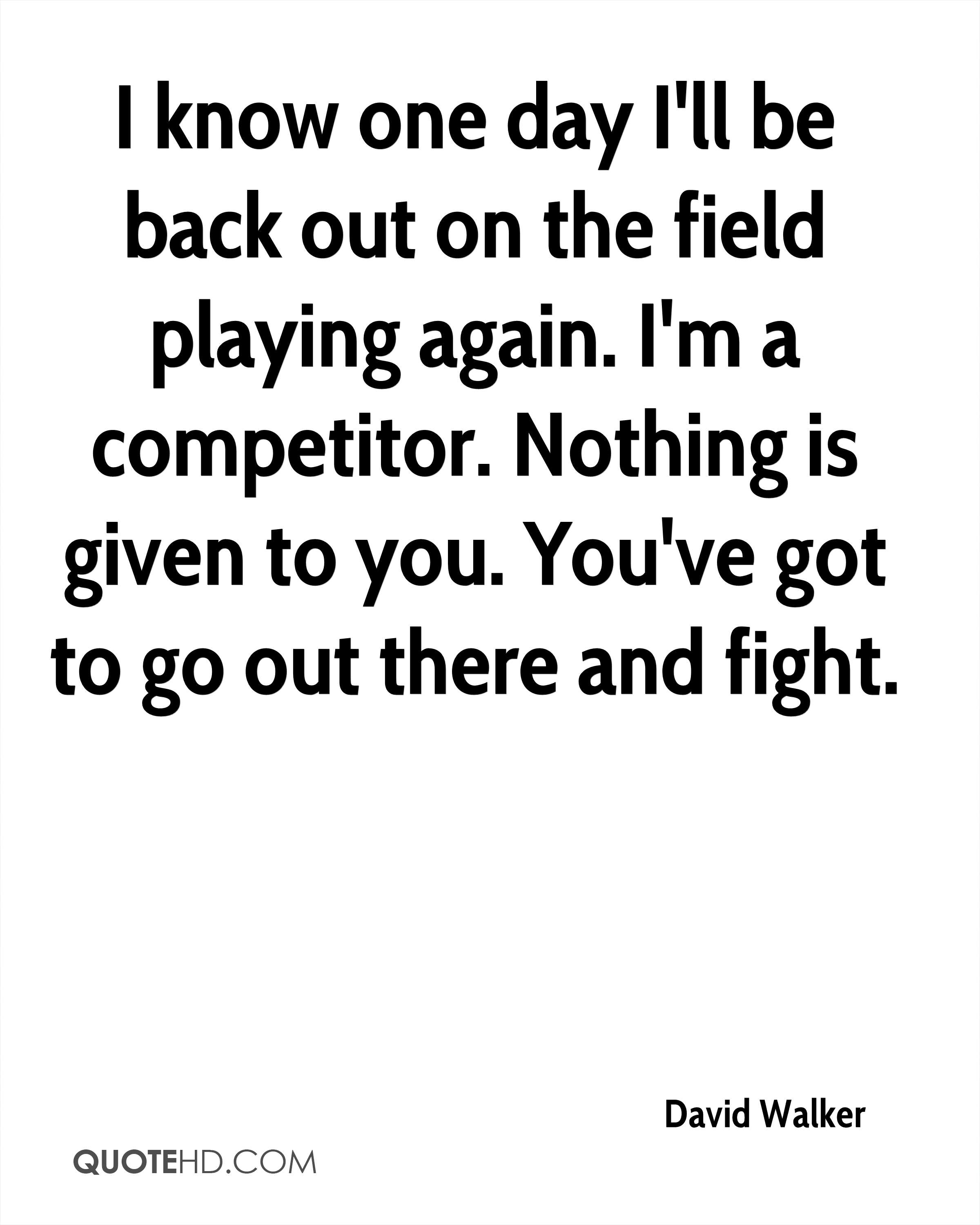 I know one day I'll be back out on the field playing again. I'm a competitor. Nothing is given to you. You've got to go out there and fight.