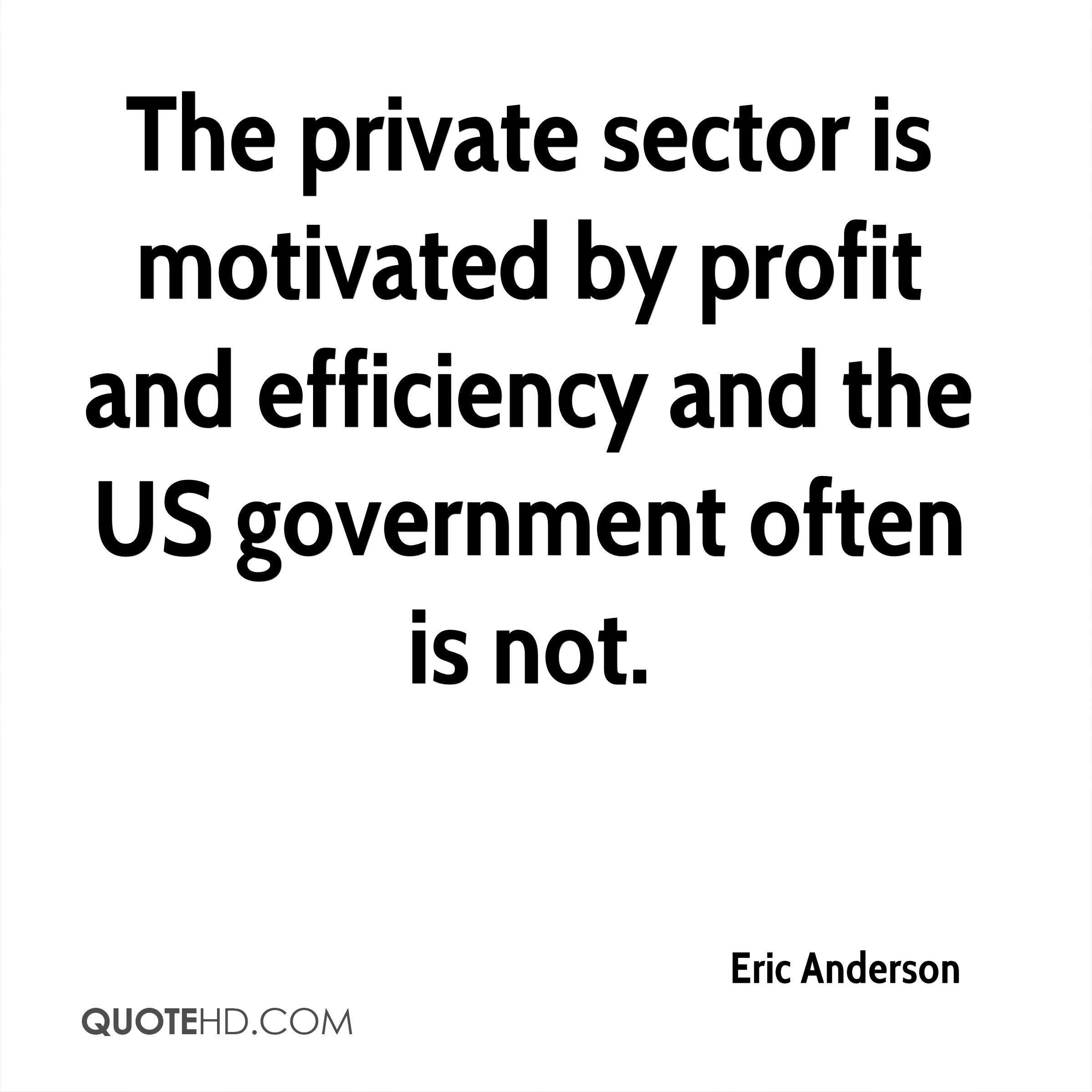The private sector is motivated by profit and efficiency and the US government often is not.