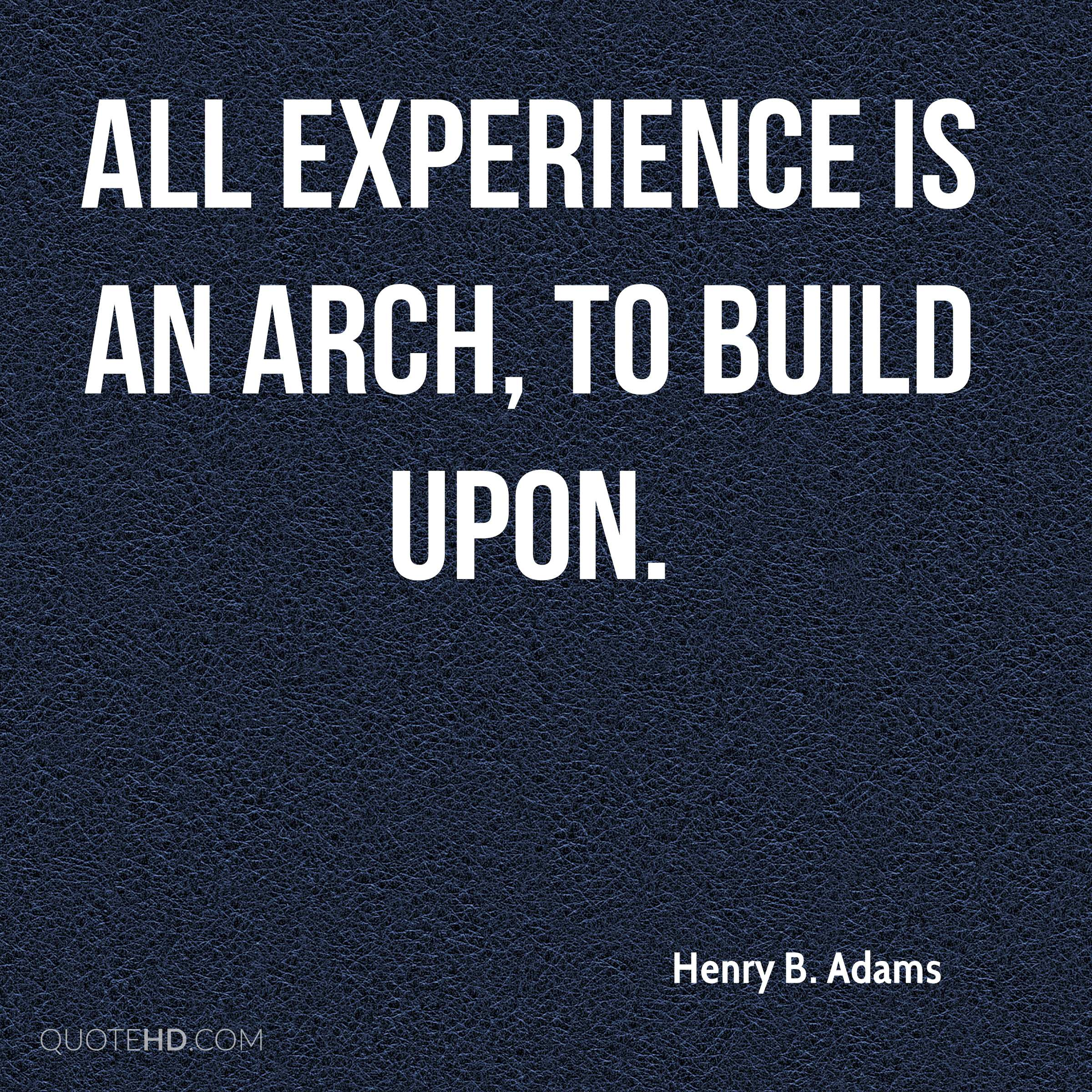 All experience is an arch, to build upon.