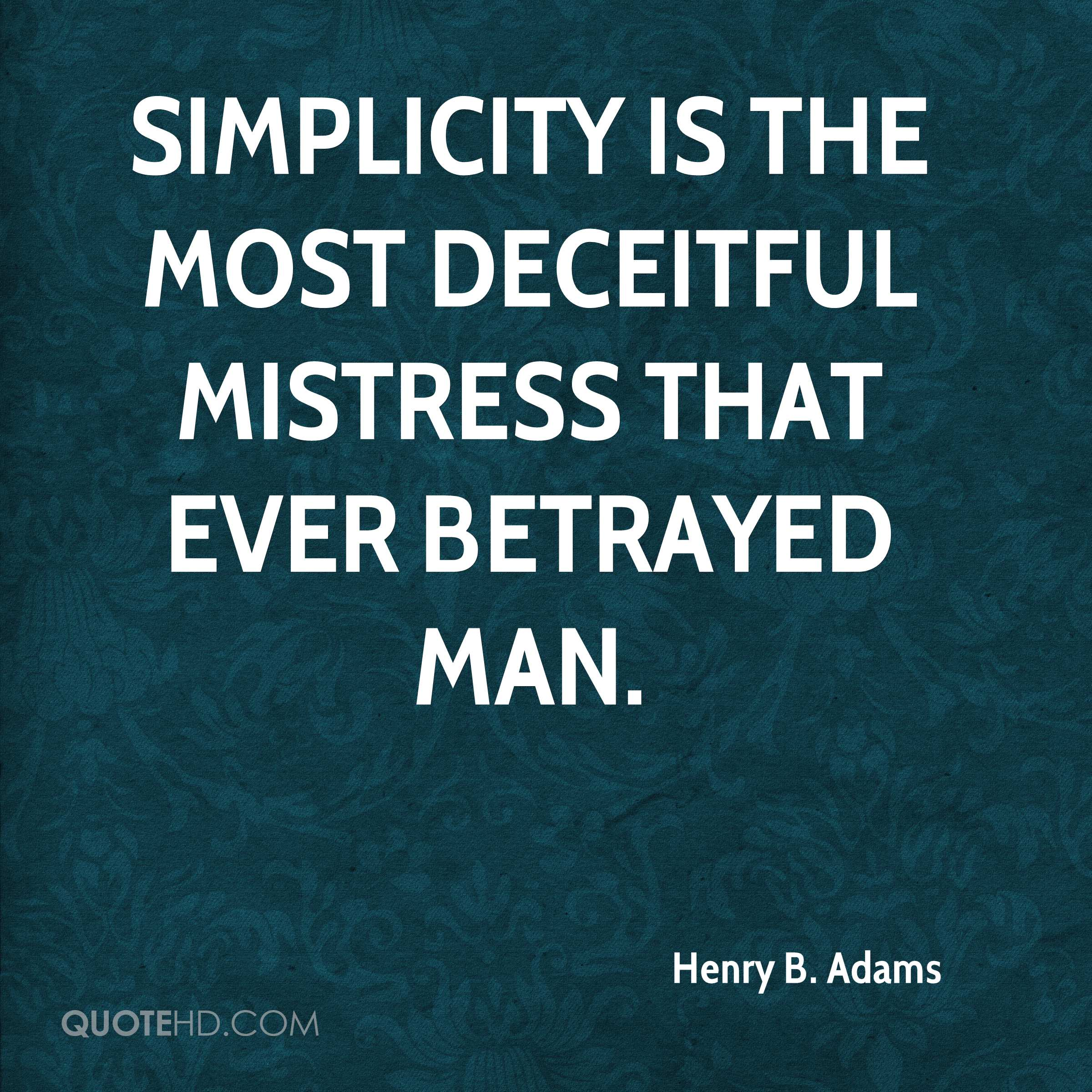Simplicity is the most deceitful mistress that ever betrayed man.