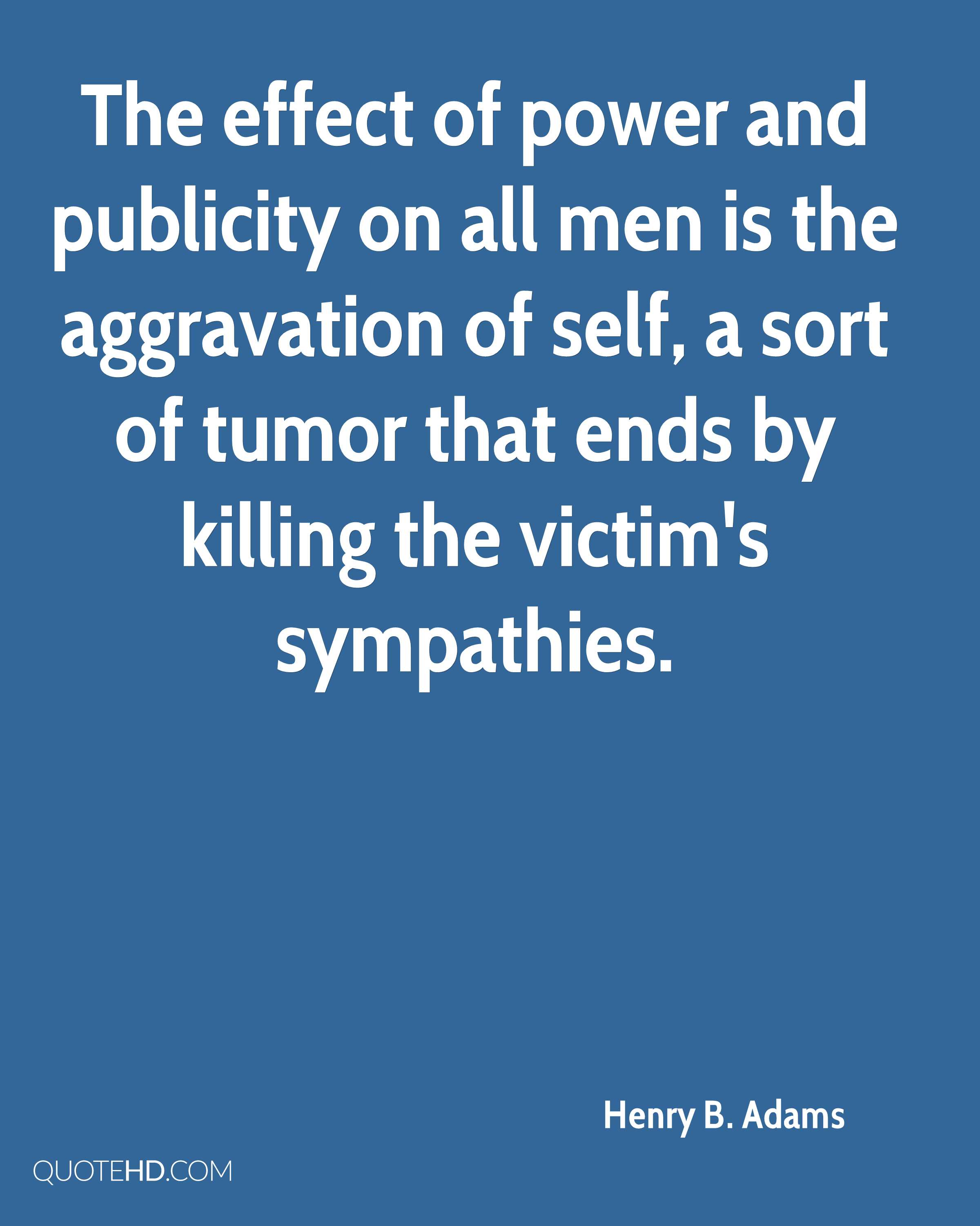 The effect of power and publicity on all men is the aggravation of self, a sort of tumor that ends by killing the victim's sympathies.