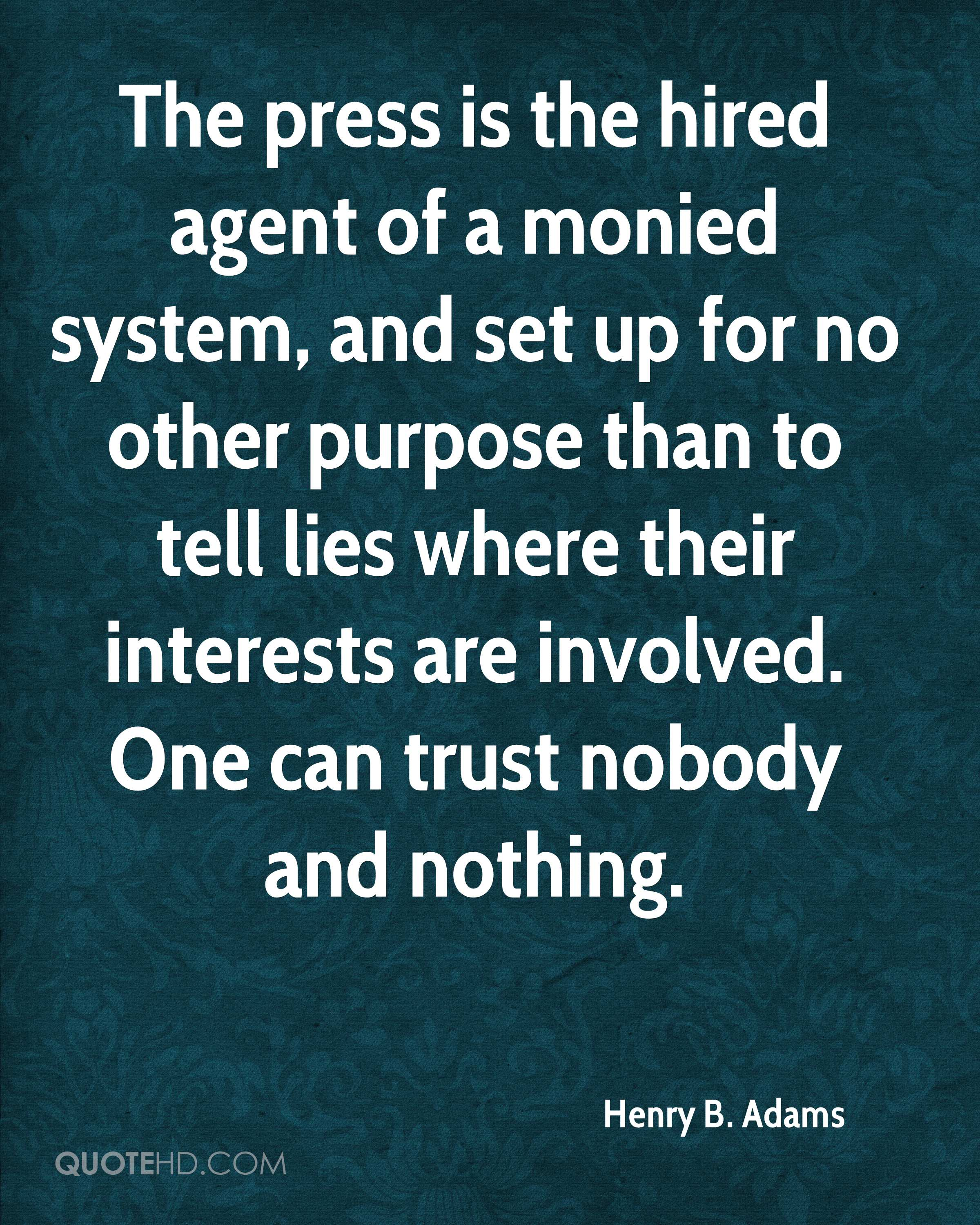 The press is the hired agent of a monied system, and set up for no other purpose than to tell lies where their interests are involved. One can trust nobody and nothing.