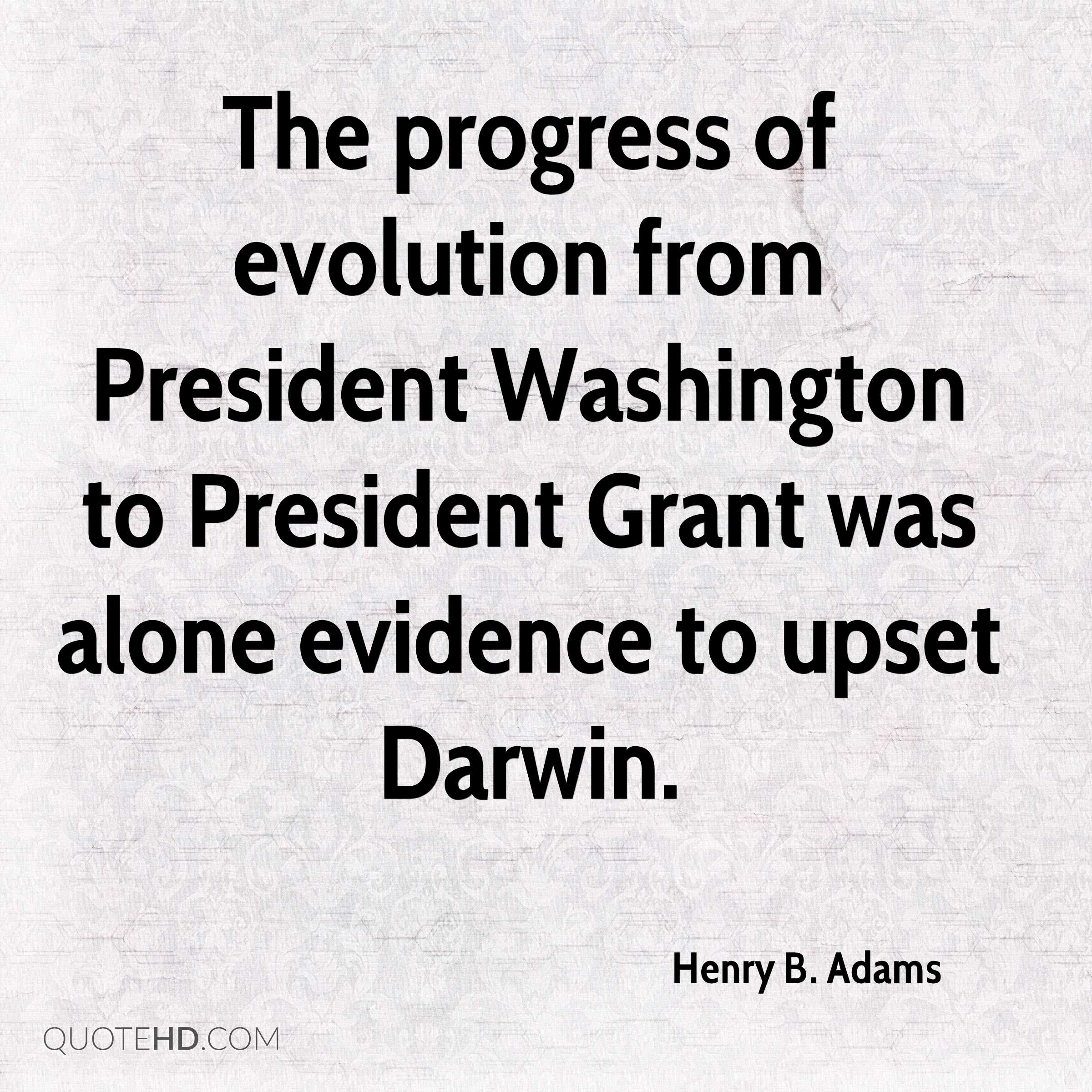 The progress of evolution from President Washington to President Grant was alone evidence to upset Darwin.