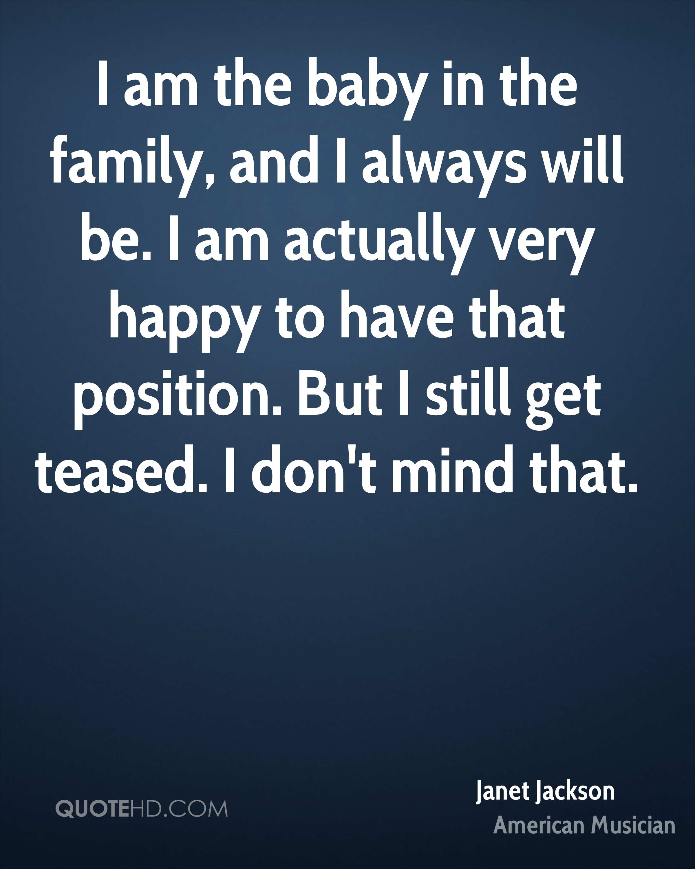 I am the baby in the family, and I always will be. I am actually very happy to have that position. But I still get teased. I don't mind that.
