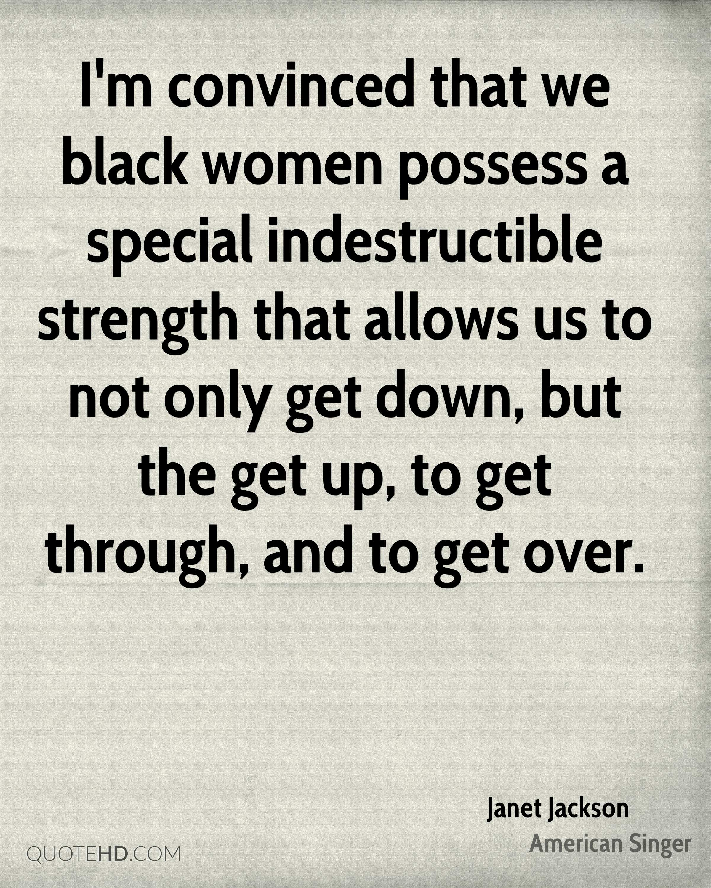 I'm convinced that we black women possess a special indestructible strength that allows us to not only get down, but the get up, to get through, and to get over.