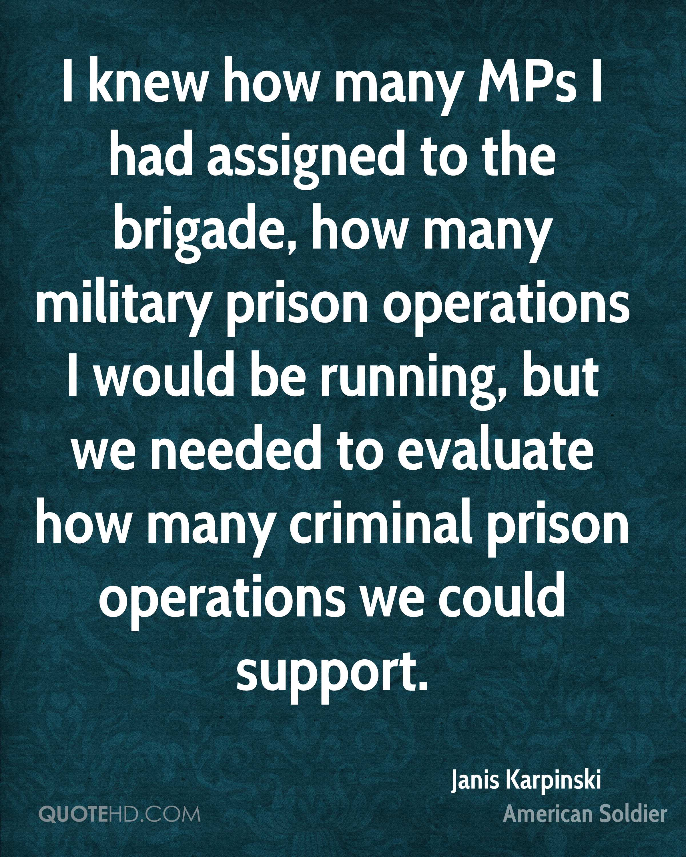 I knew how many MPs I had assigned to the brigade, how many military prison operations I would be running, but we needed to evaluate how many criminal prison operations we could support.