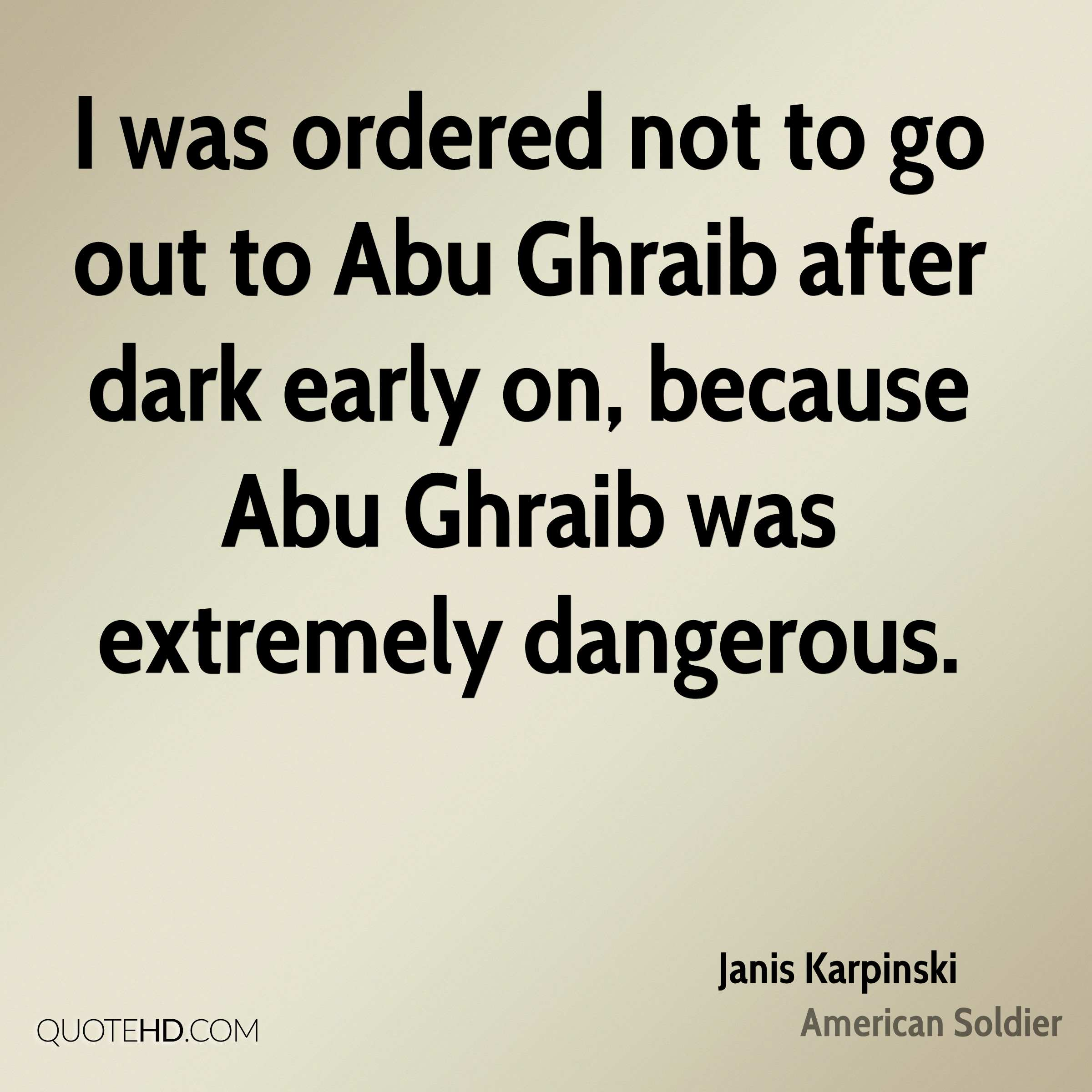 I was ordered not to go out to Abu Ghraib after dark early on, because Abu Ghraib was extremely dangerous.