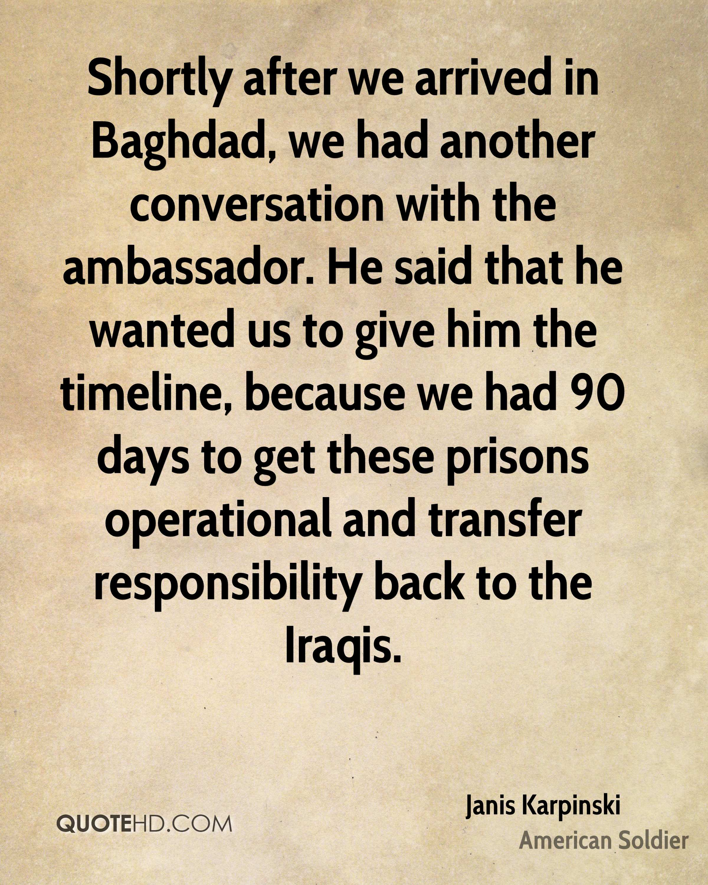 Shortly after we arrived in Baghdad, we had another conversation with the ambassador. He said that he wanted us to give him the timeline, because we had 90 days to get these prisons operational and transfer responsibility back to the Iraqis.