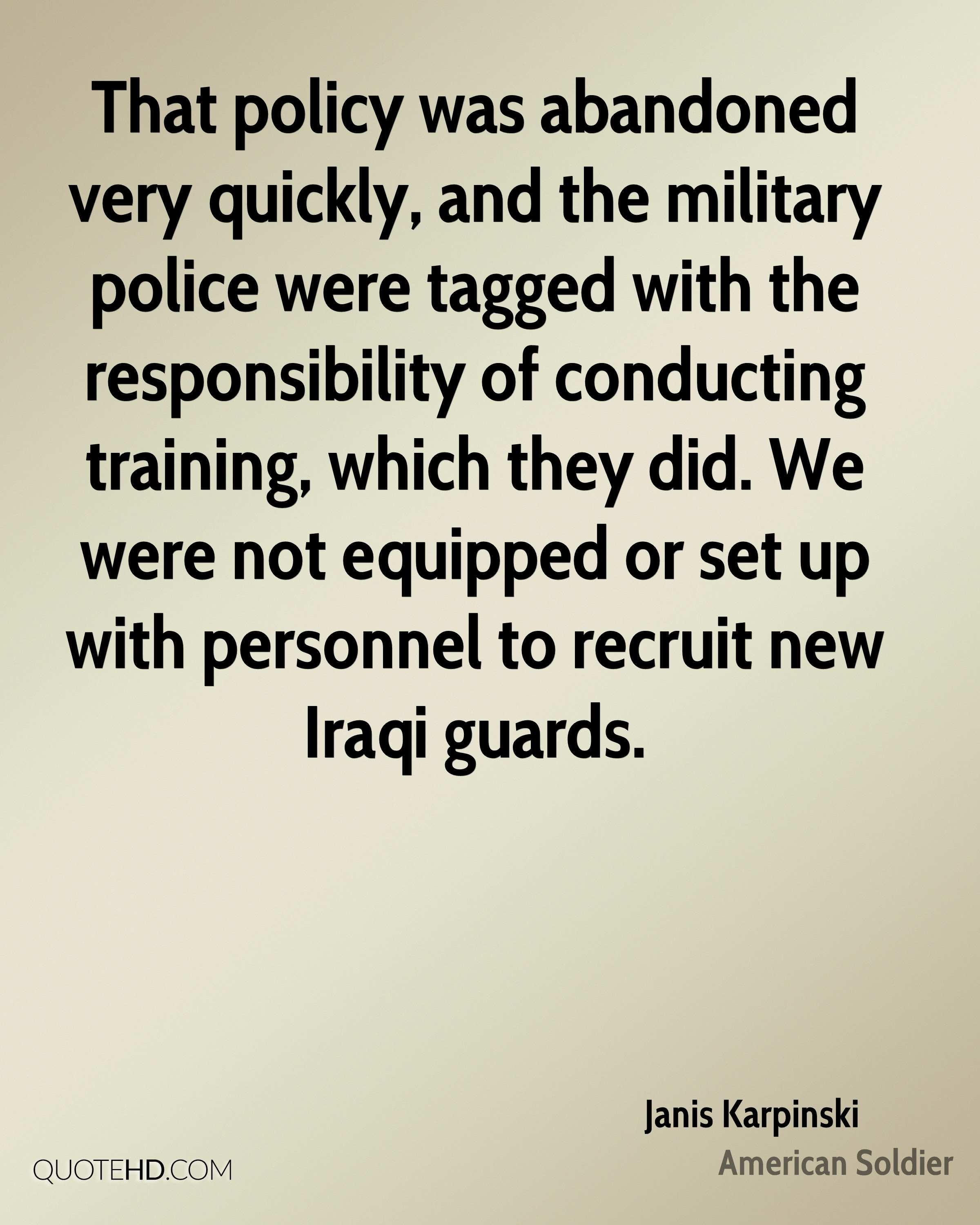 That policy was abandoned very quickly, and the military police were tagged with the responsibility of conducting training, which they did. We were not equipped or set up with personnel to recruit new Iraqi guards.