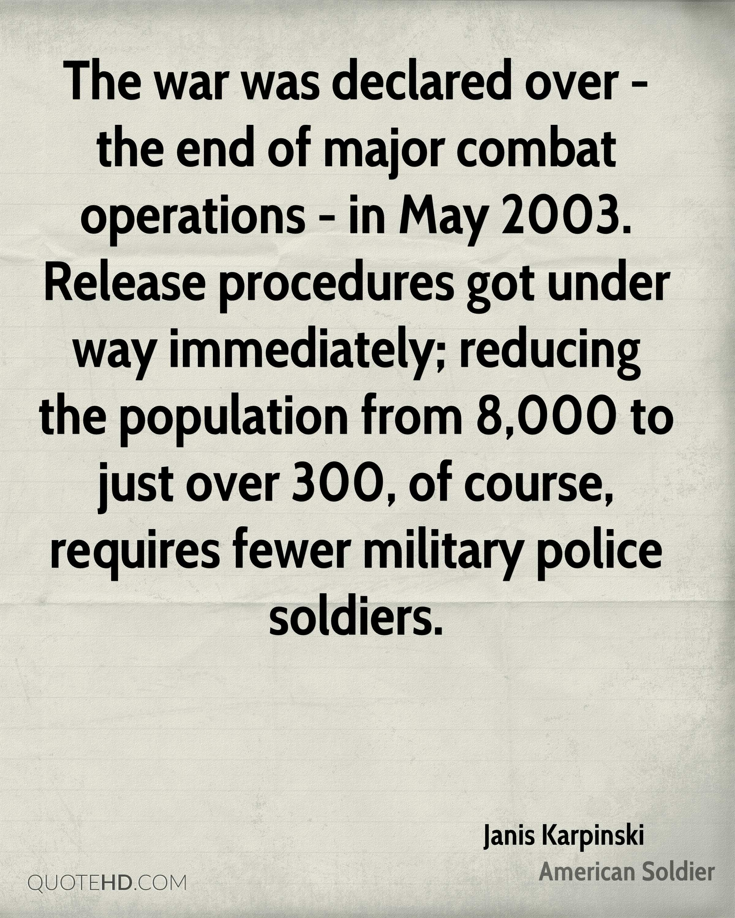 The war was declared over - the end of major combat operations - in May 2003. Release procedures got under way immediately; reducing the population from 8,000 to just over 300, of course, requires fewer military police soldiers.
