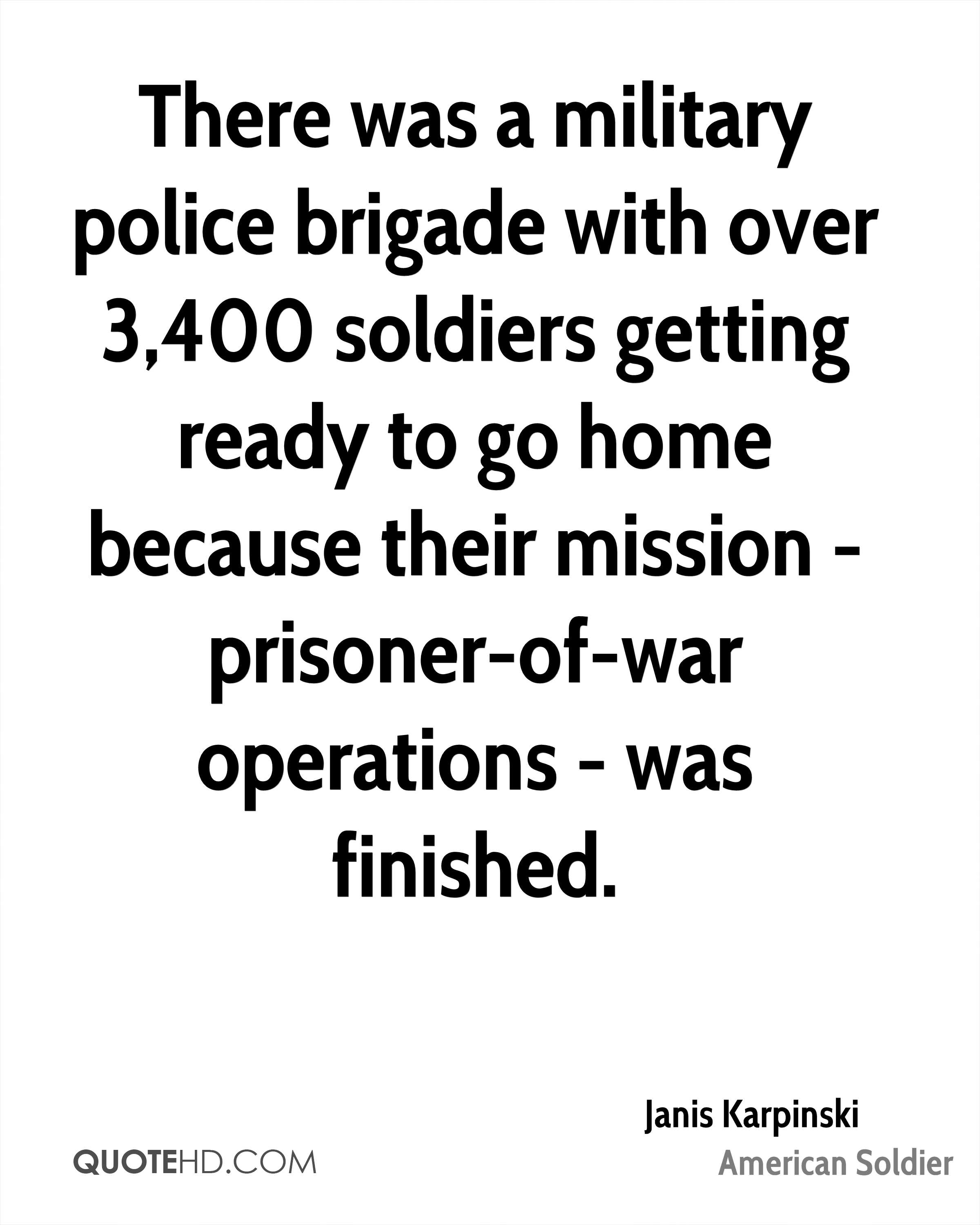 There was a military police brigade with over 3,400 soldiers getting ready to go home because their mission - prisoner-of-war operations - was finished.