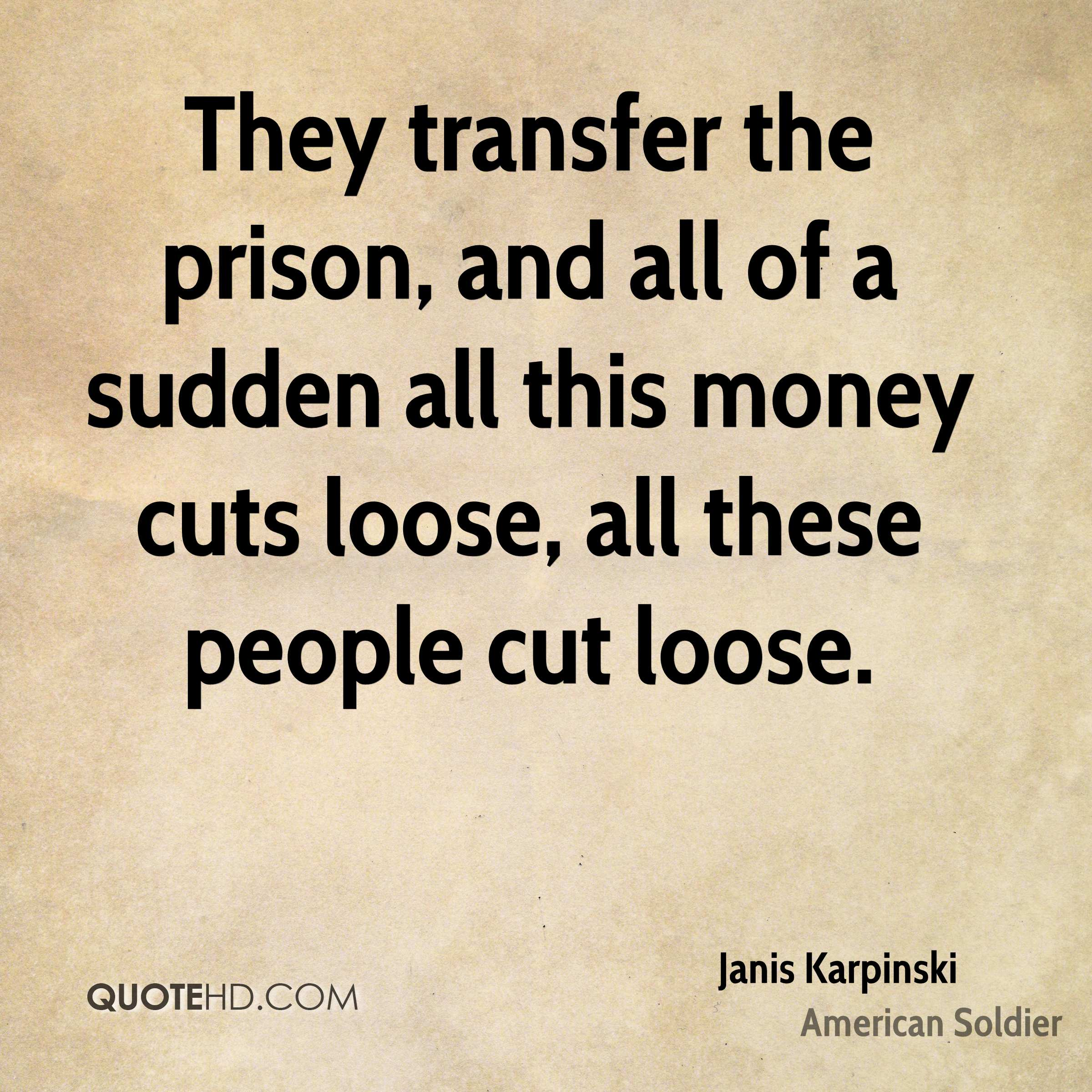 They transfer the prison, and all of a sudden all this money cuts loose, all these people cut loose.