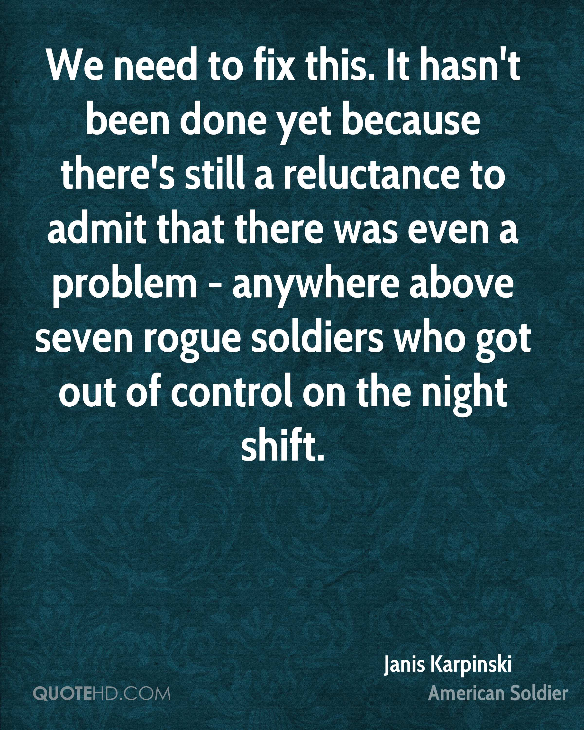 We need to fix this. It hasn't been done yet because there's still a reluctance to admit that there was even a problem - anywhere above seven rogue soldiers who got out of control on the night shift.