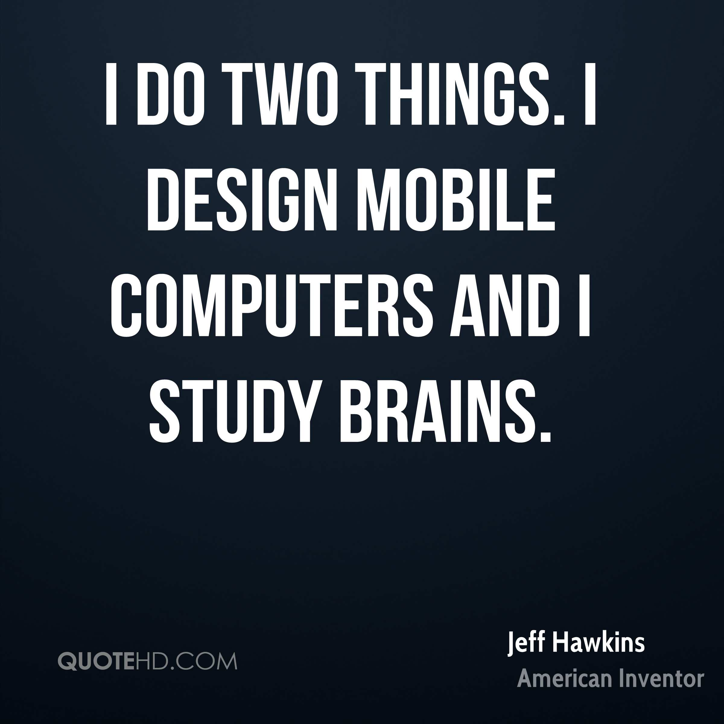 I do two things. I design mobile computers and I study brains.