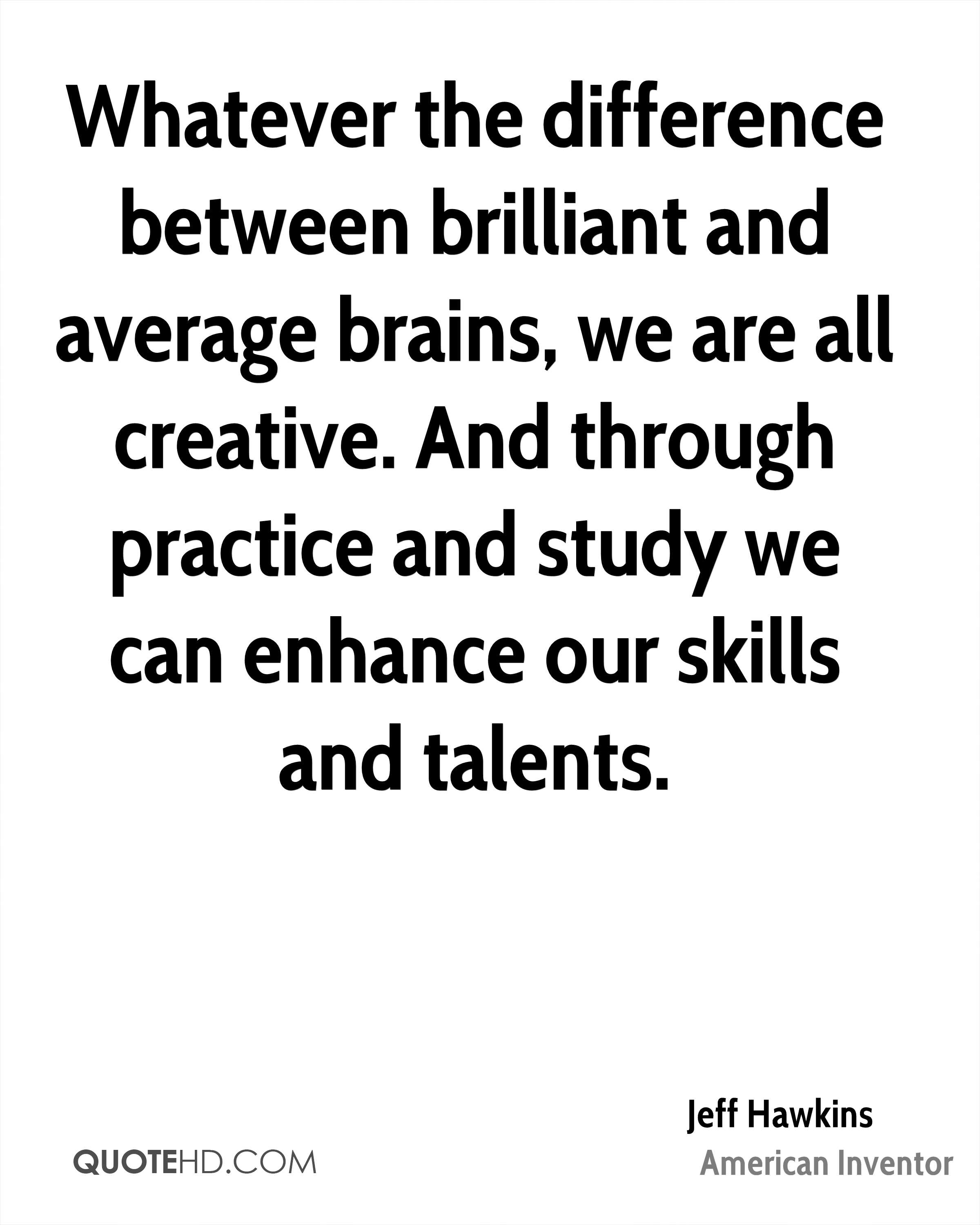 Whatever the difference between brilliant and average brains, we are all creative. And through practice and study we can enhance our skills and talents.