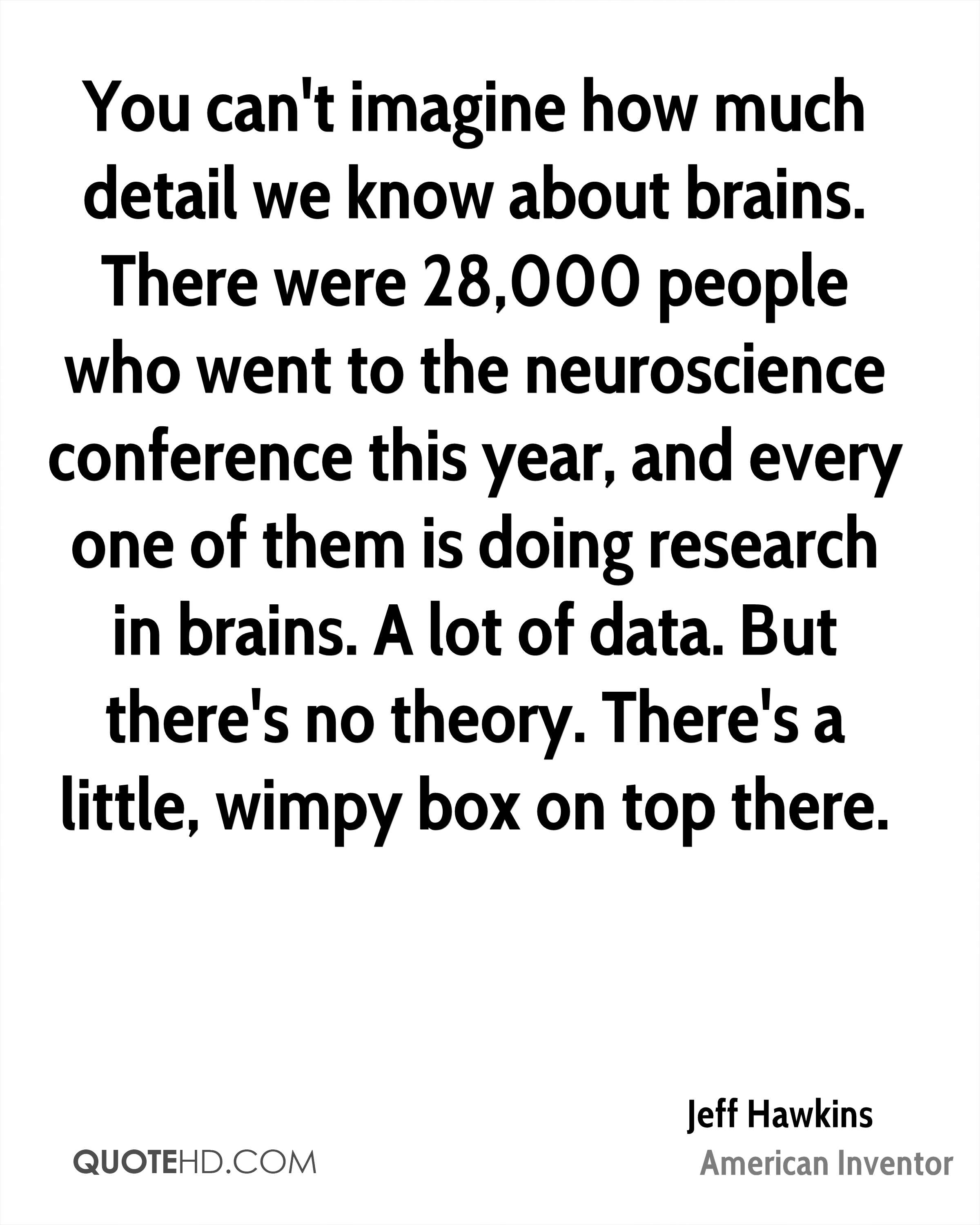 You can't imagine how much detail we know about brains. There were 28,000 people who went to the neuroscience conference this year, and every one of them is doing research in brains. A lot of data. But there's no theory. There's a little, wimpy box on top there.