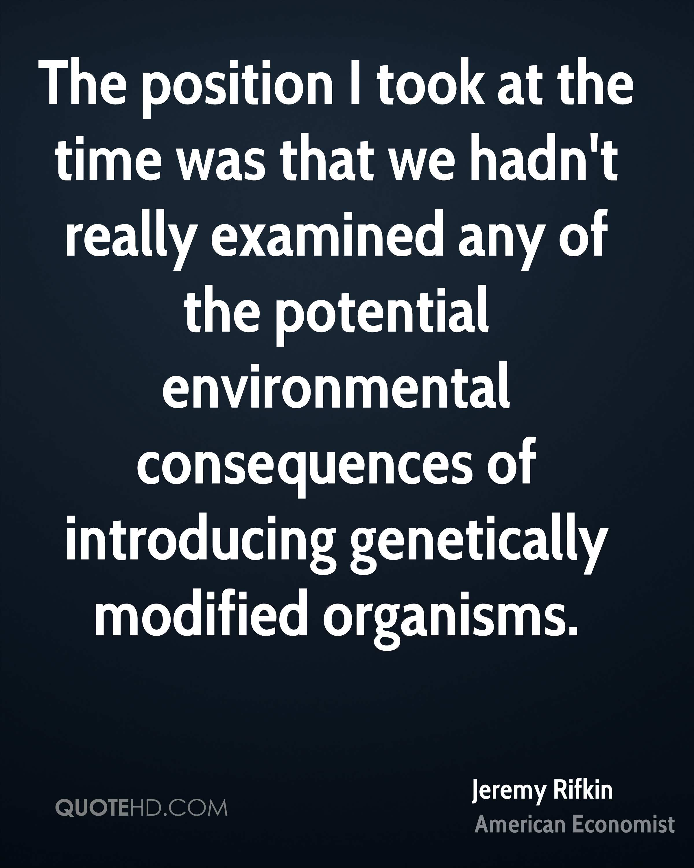 The position I took at the time was that we hadn't really examined any of the potential environmental consequences of introducing genetically modified organisms.