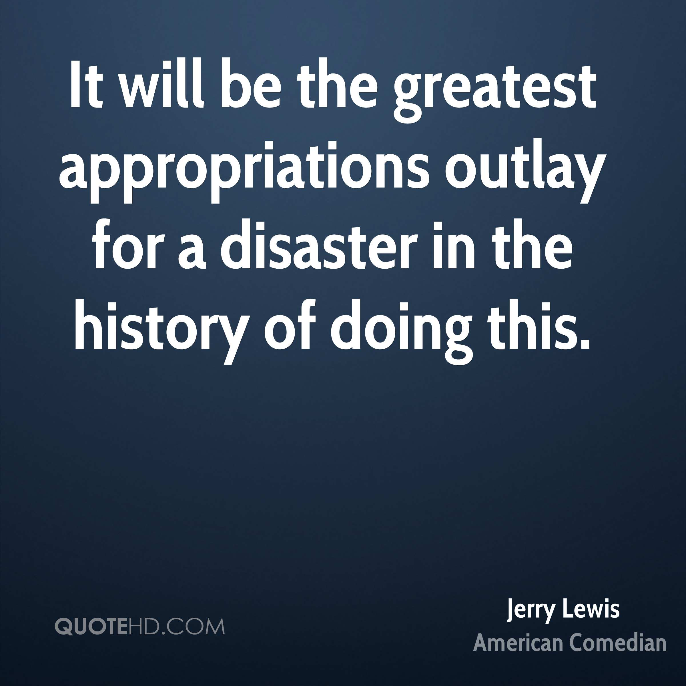 It will be the greatest appropriations outlay for a disaster in the history of doing this.
