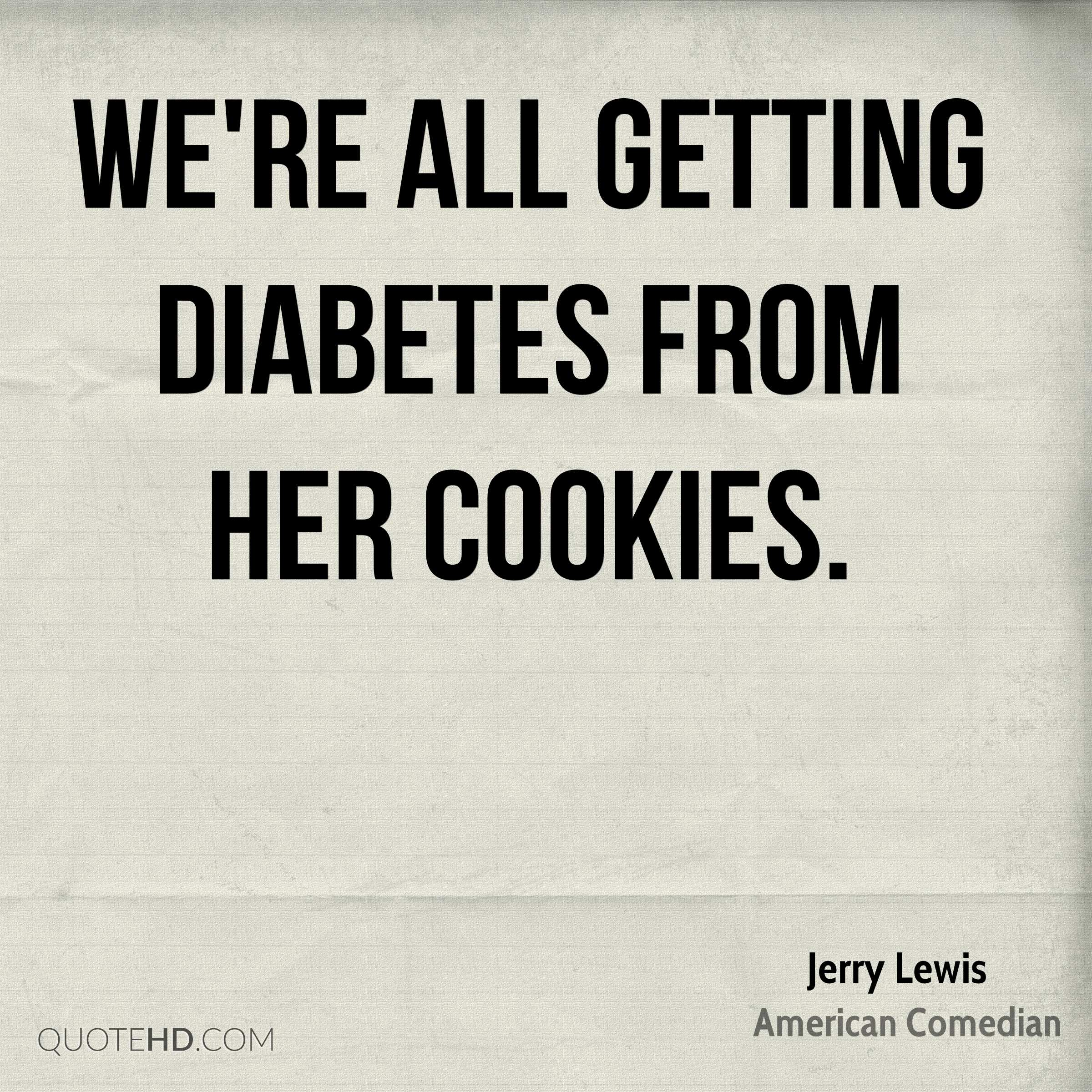 We're all getting diabetes from her cookies.