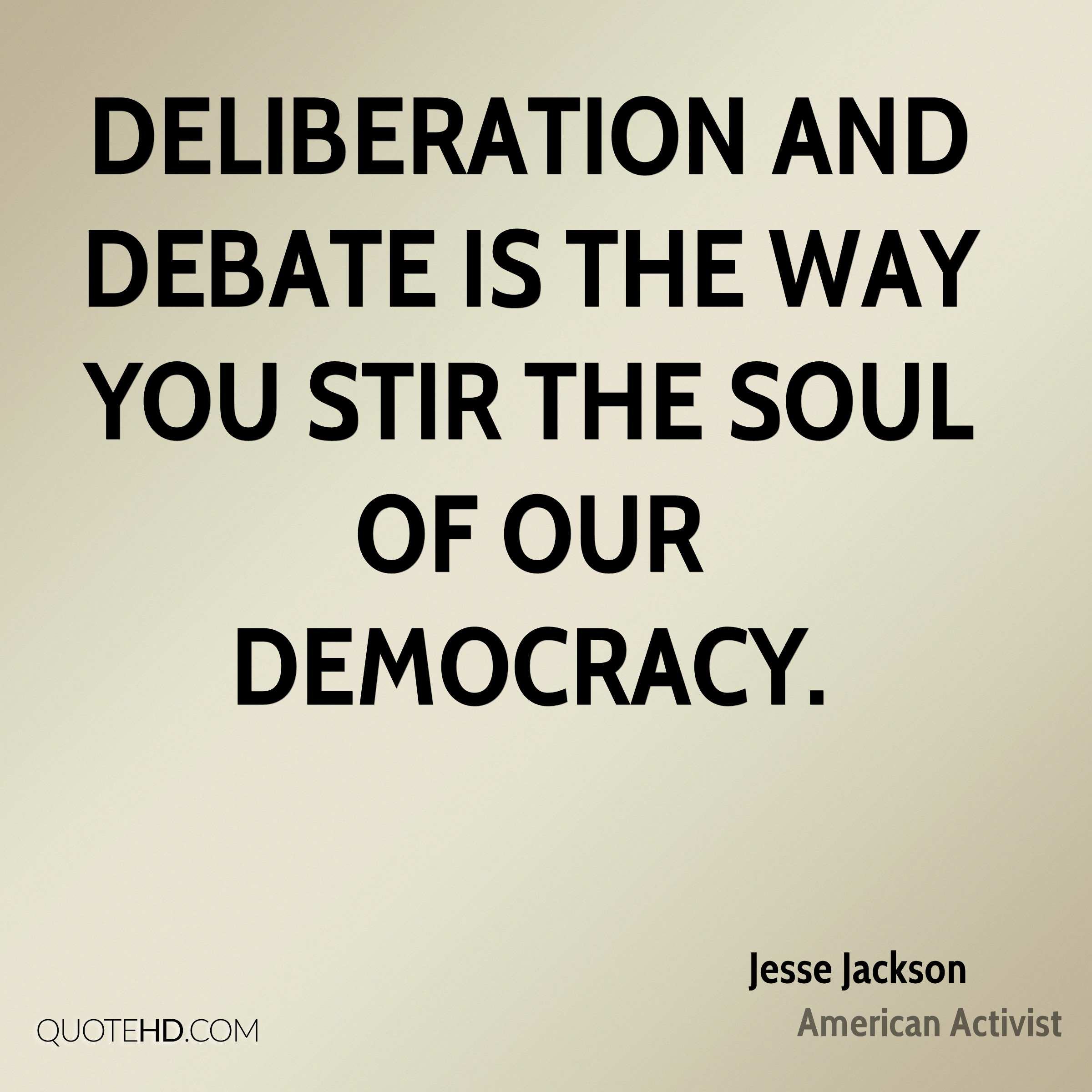 Deliberation and debate is the way you stir the soul of our democracy.