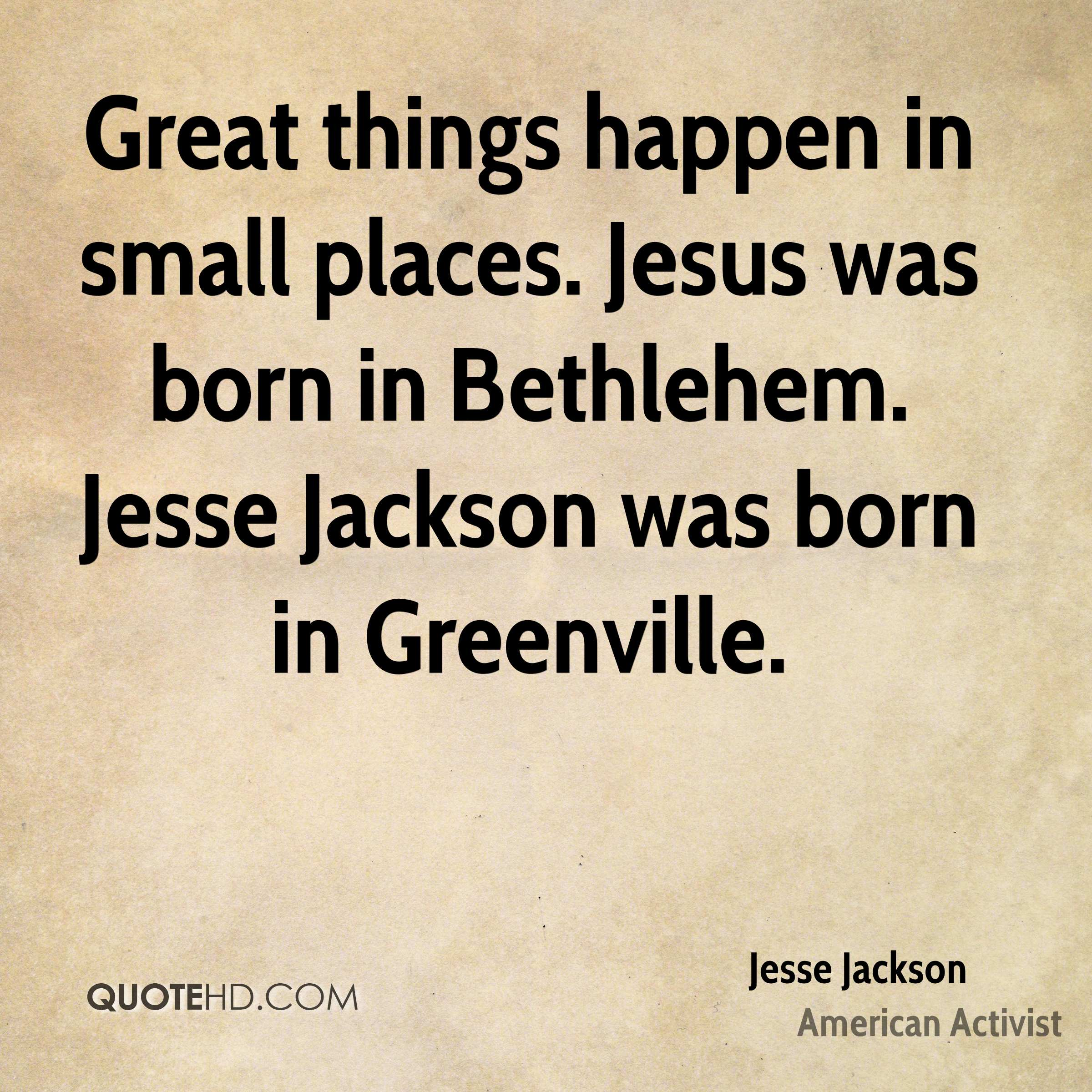 Great things happen in small places. Jesus was born in Bethlehem. Jesse Jackson was born in Greenville.