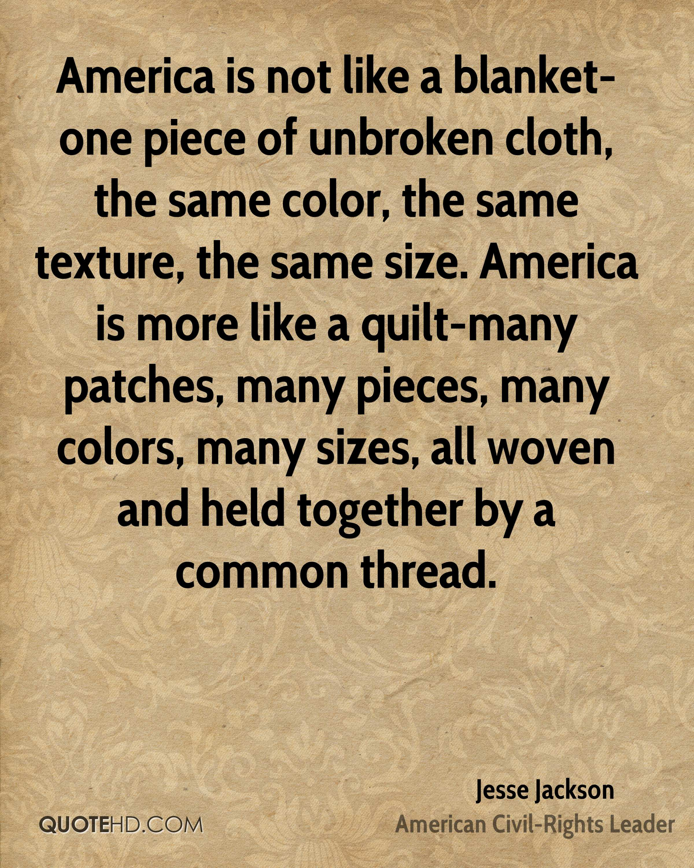 America is not like a blanket-one piece of unbroken cloth, the same color, the same texture, the same size. America is more like a quilt-many patches, many pieces, many colors, many sizes, all woven and held together by a common thread.