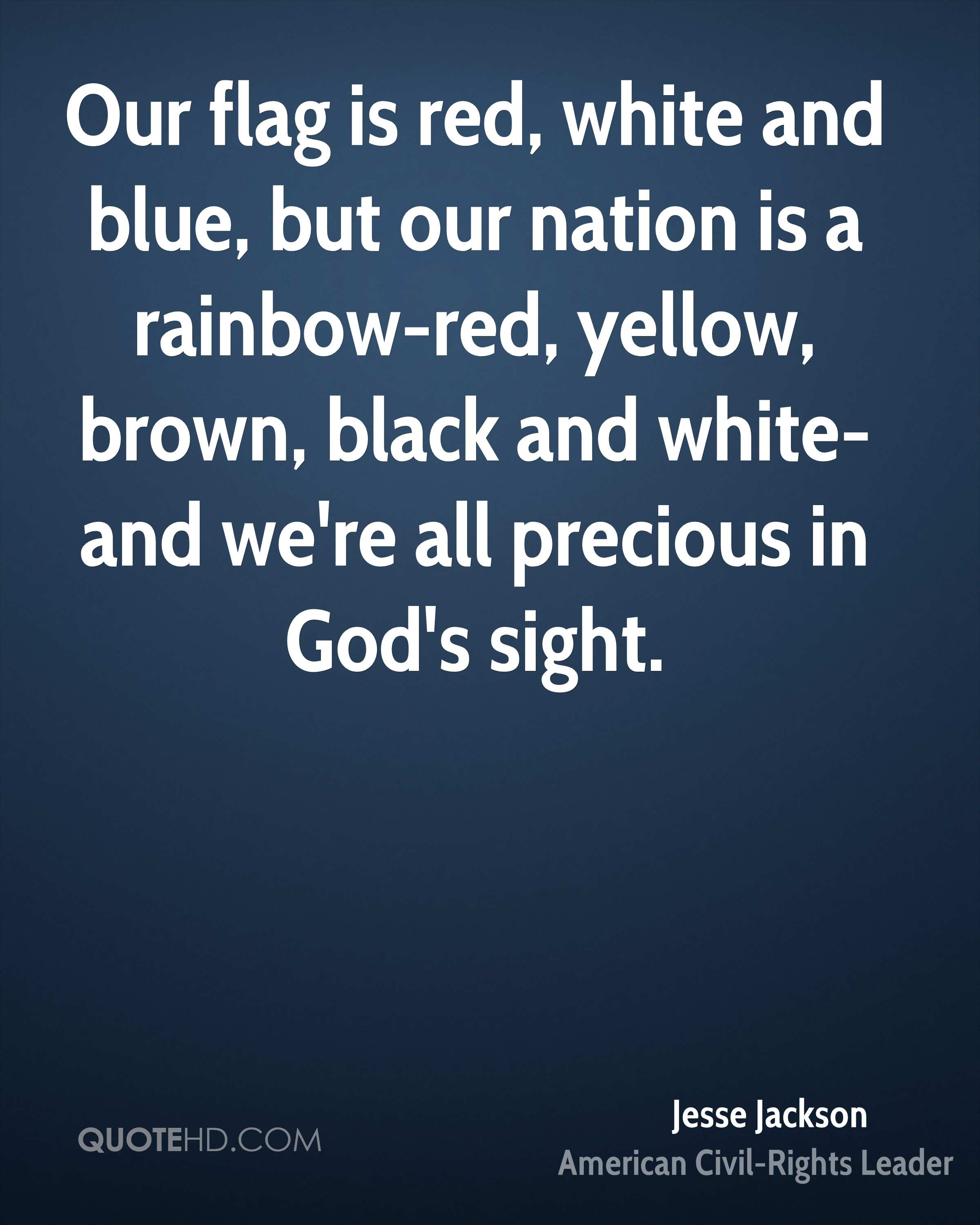 Our flag is red, white and blue, but our nation is a rainbow-red, yellow, brown, black and white-and we're all precious in God's sight.