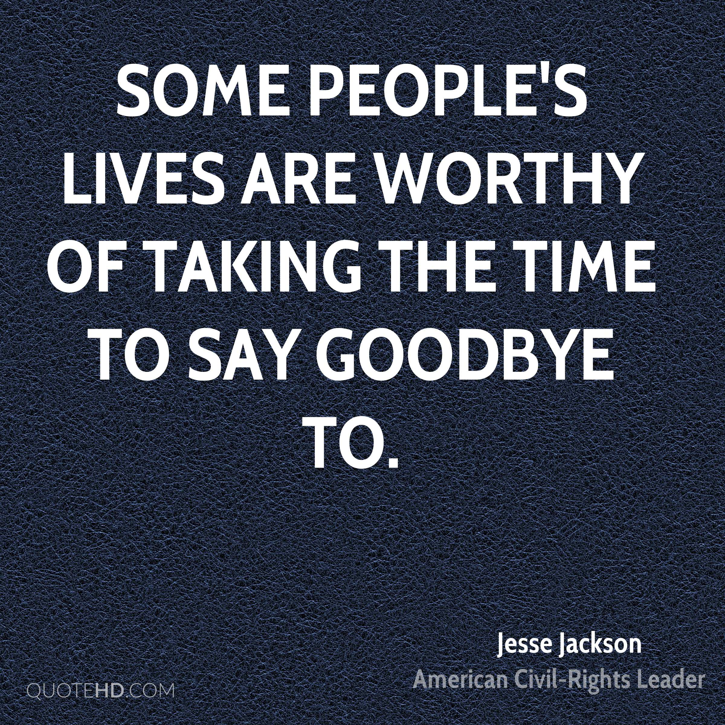 Some people's lives are worthy of taking the time to say goodbye to.