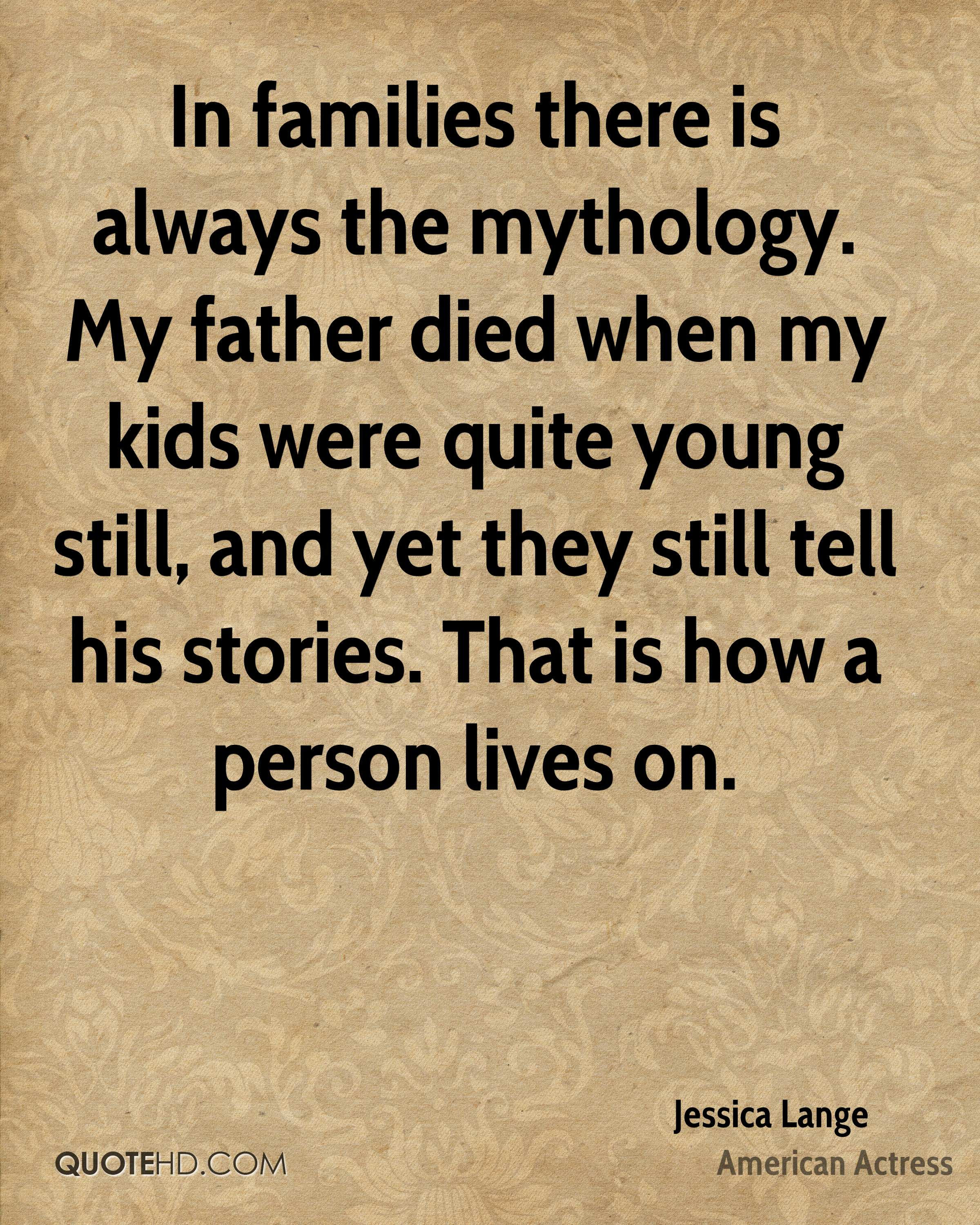 In families there is always the mythology. My father died when my kids were quite young still, and yet they still tell his stories. That is how a person lives on.