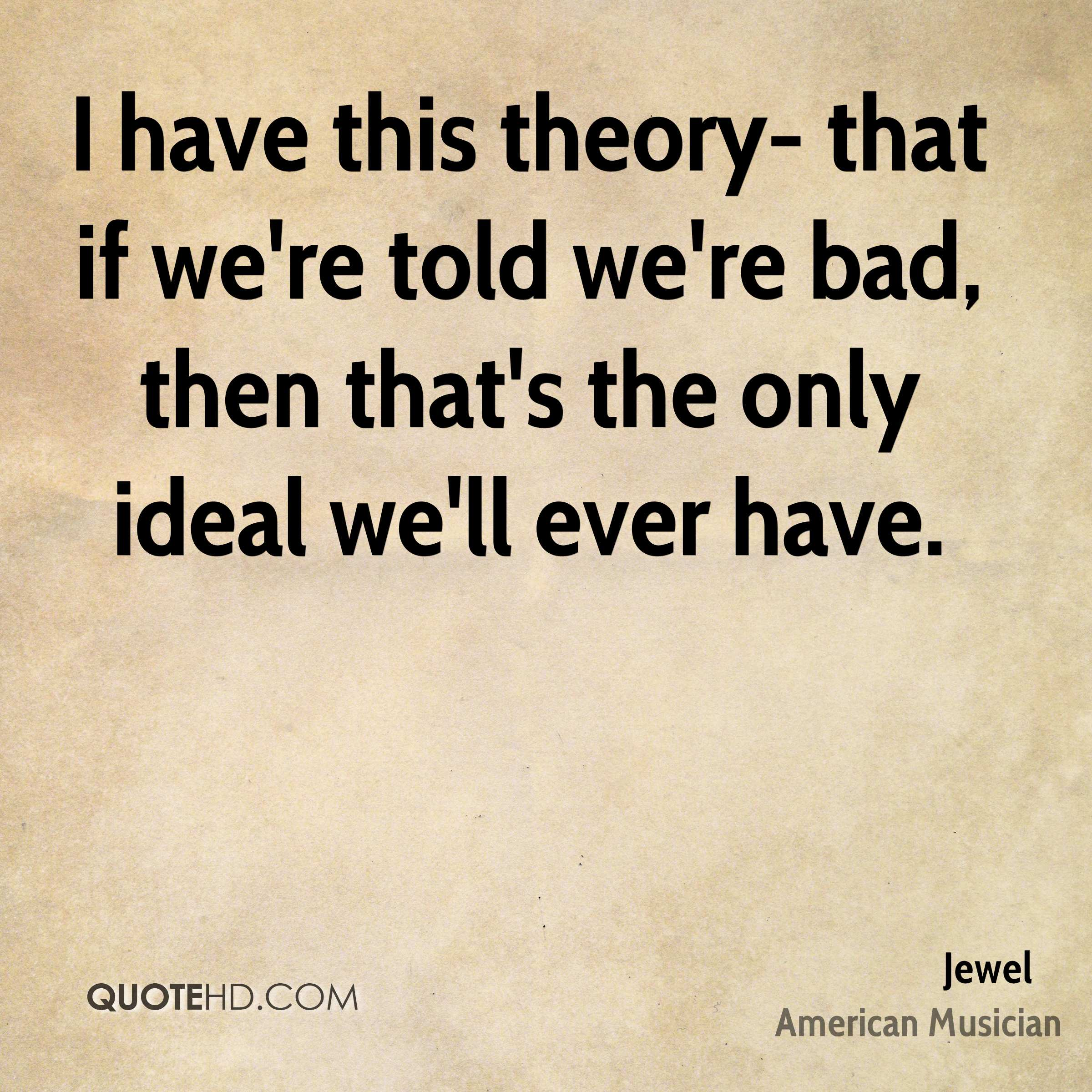 I have this theory- that if we're told we're bad, then that's the only ideal we'll ever have.