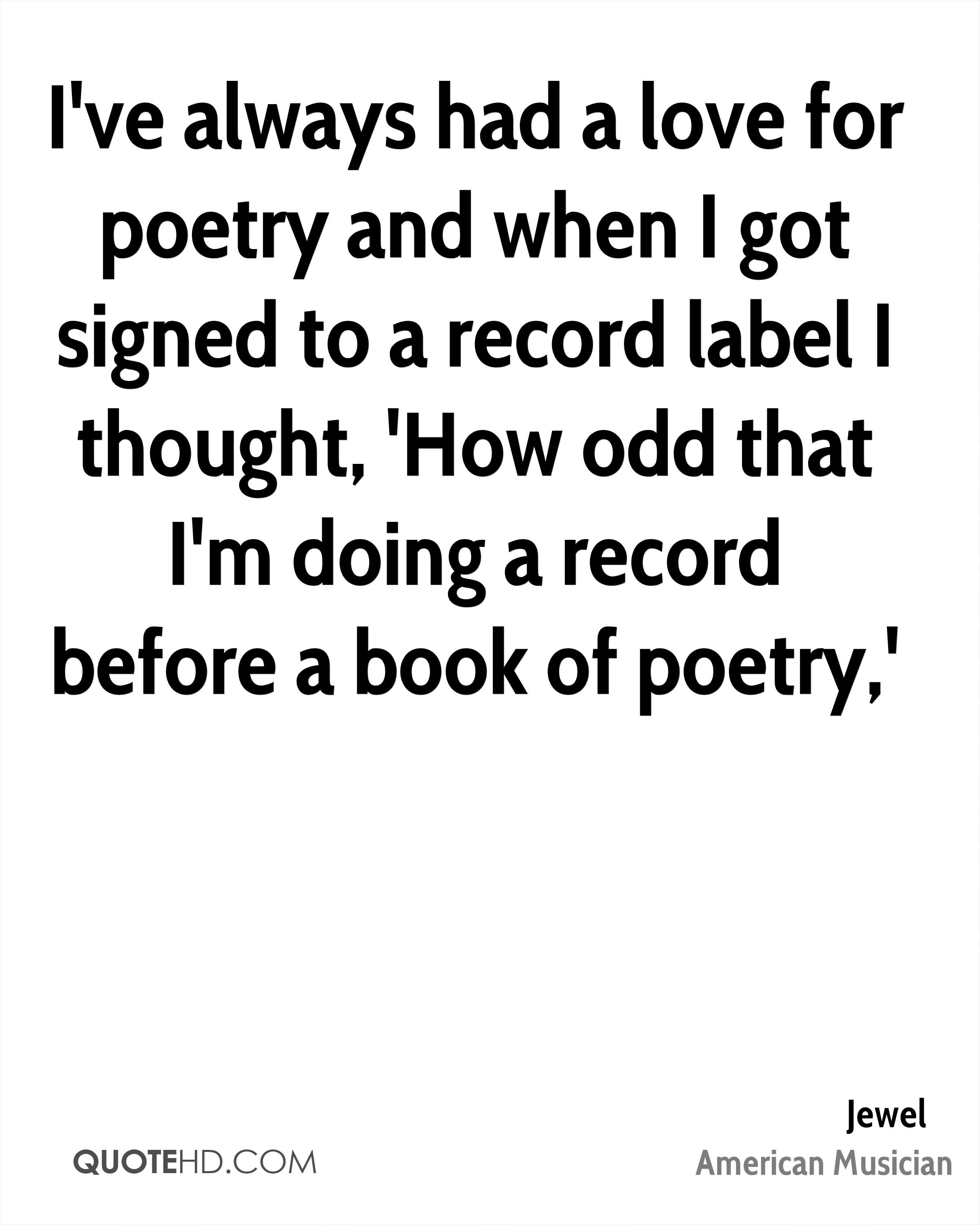 I've always had a love for poetry and when I got signed to a record label I thought, 'How odd that I'm doing a record before a book of poetry,'