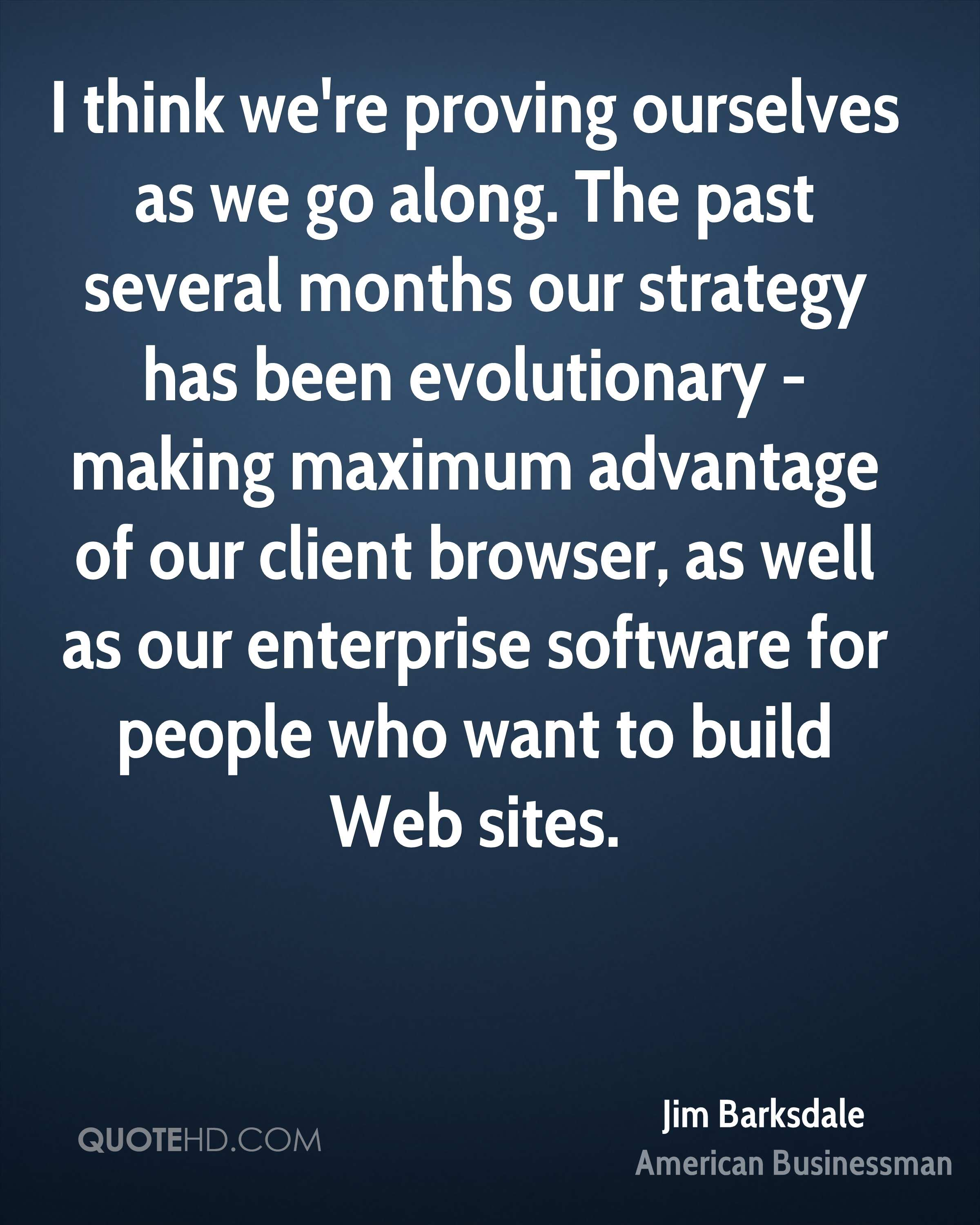 I think we're proving ourselves as we go along. The past several months our strategy has been evolutionary - making maximum advantage of our client browser, as well as our enterprise software for people who want to build Web sites.