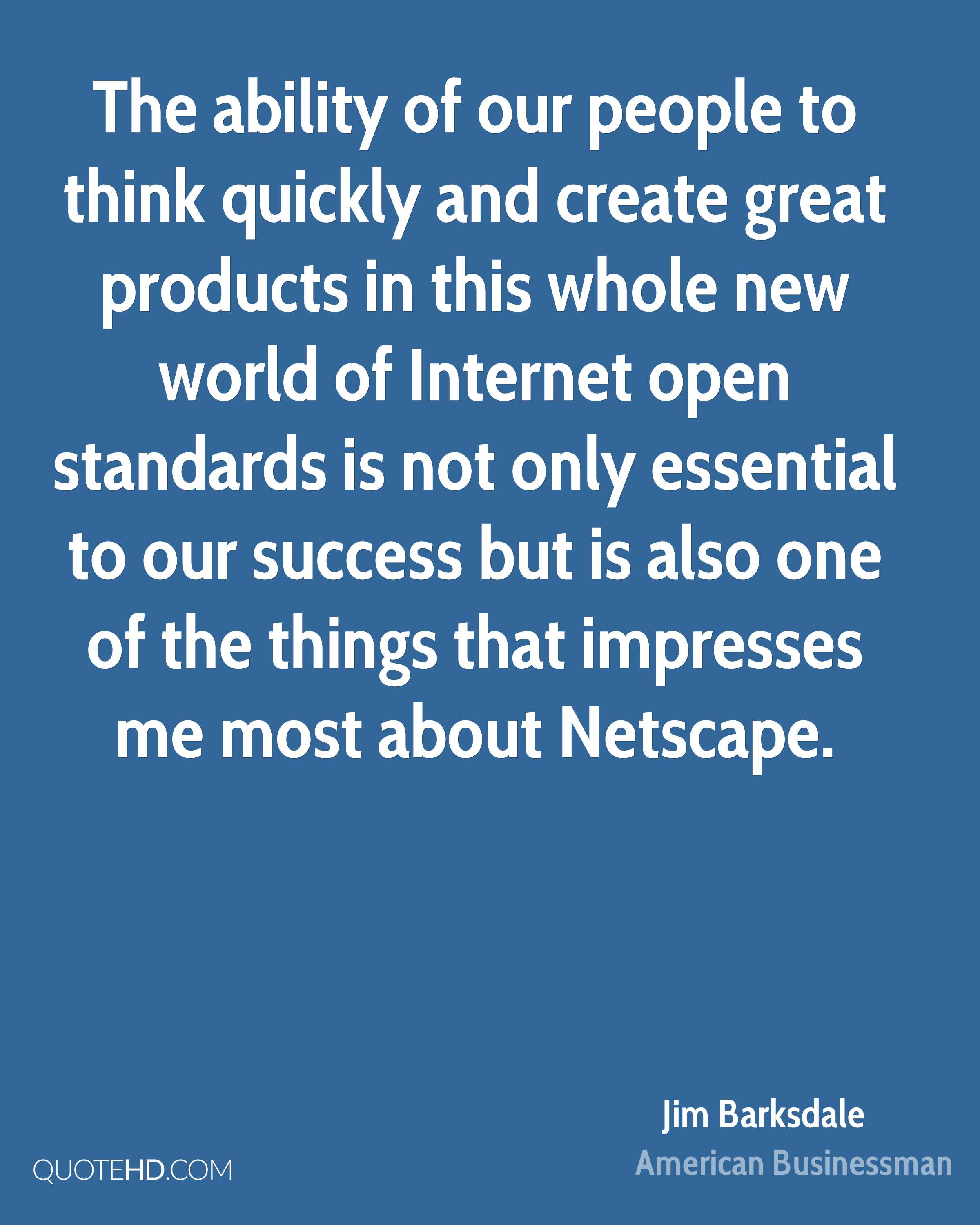 The ability of our people to think quickly and create great products in this whole new world of Internet open standards is not only essential to our success but is also one of the things that impresses me most about Netscape.