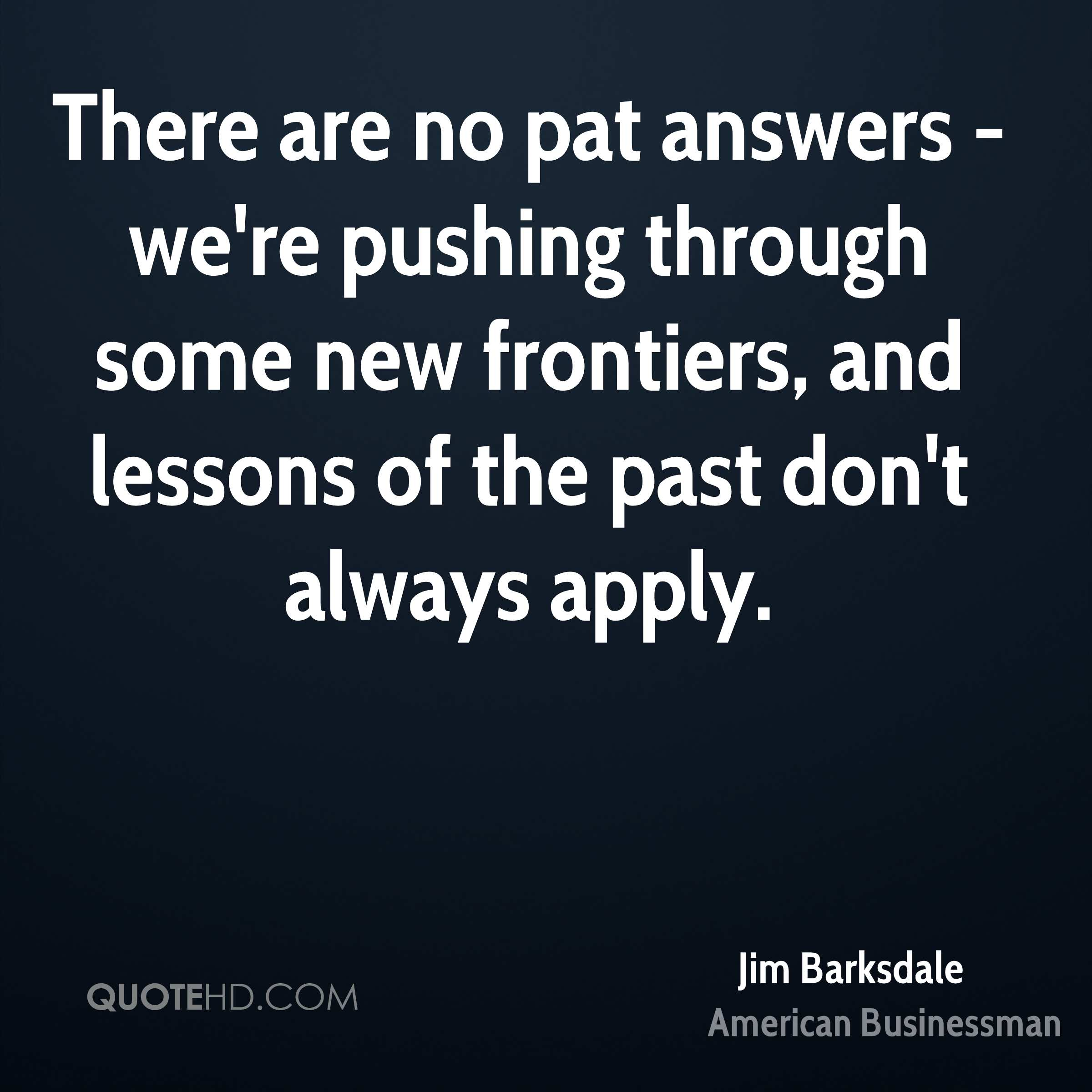 There are no pat answers - we're pushing through some new frontiers, and lessons of the past don't always apply.