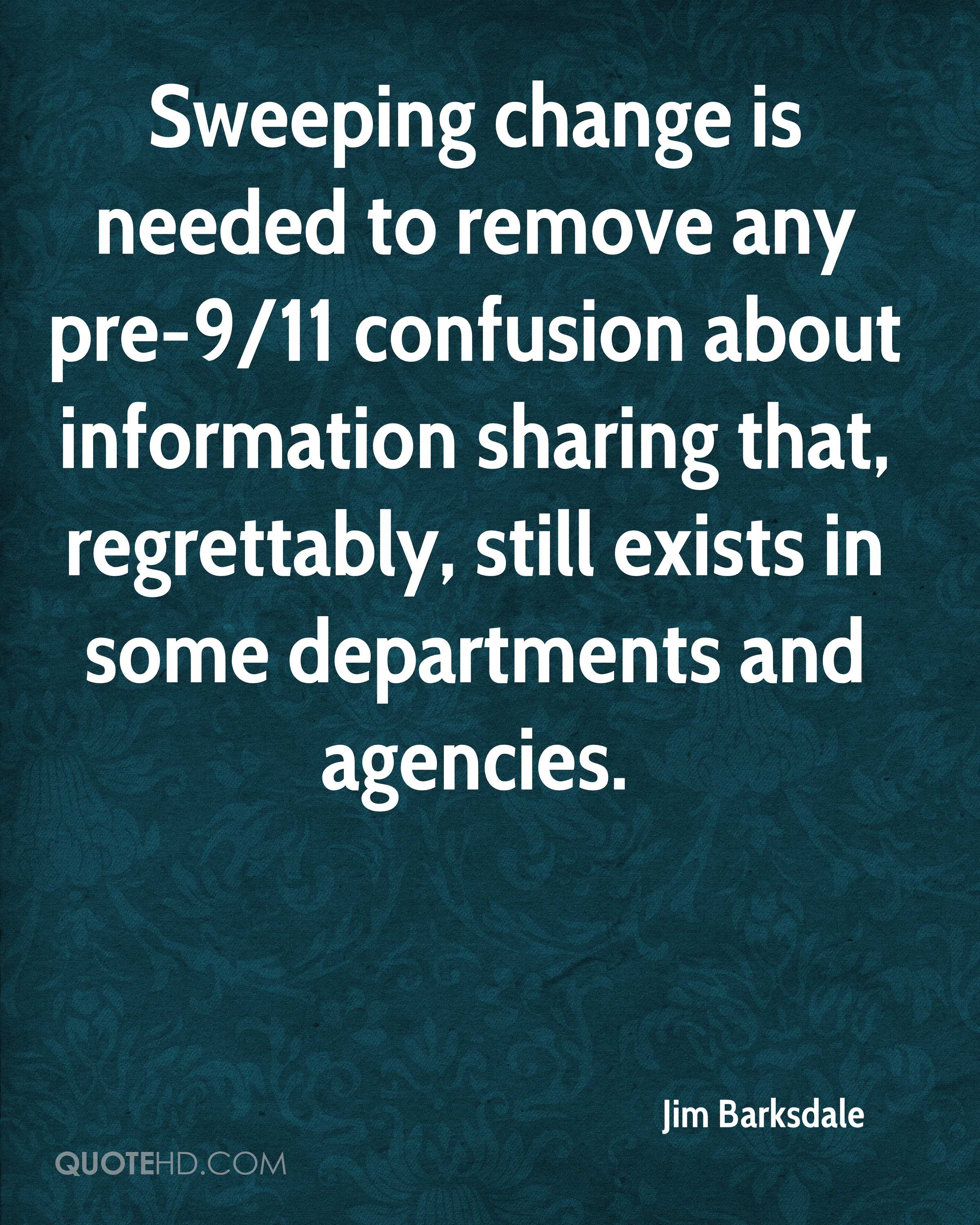 Sweeping change is needed to remove any pre-9/11 confusion about information sharing that, regrettably, still exists in some departments and agencies.